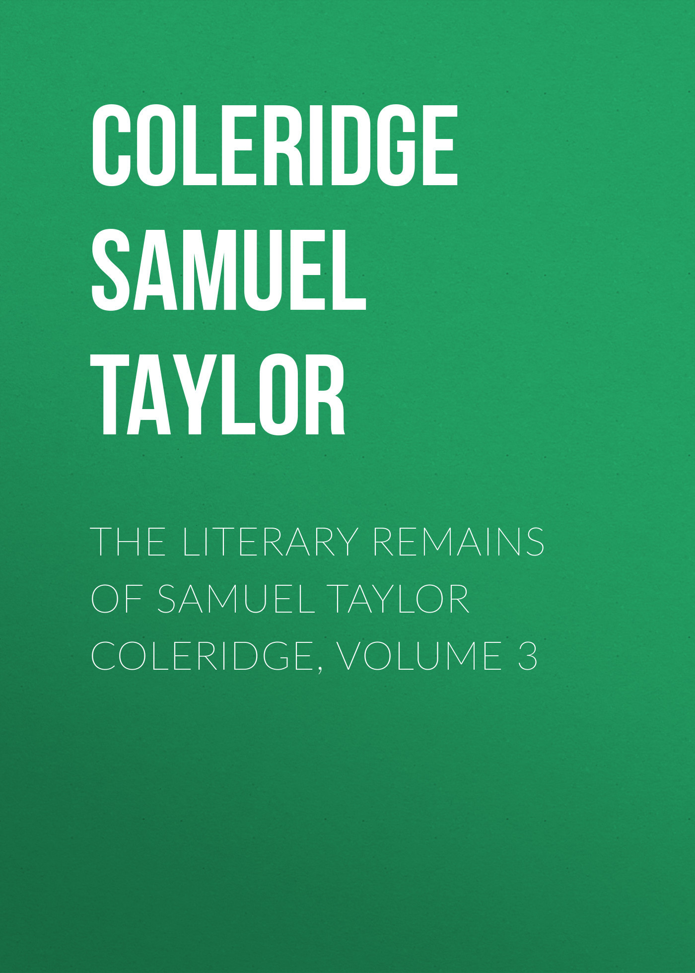 Coleridge Samuel Taylor The Literary Remains of Samuel Taylor Coleridge, Volume 3 sir samuel samuel sir vize pli o