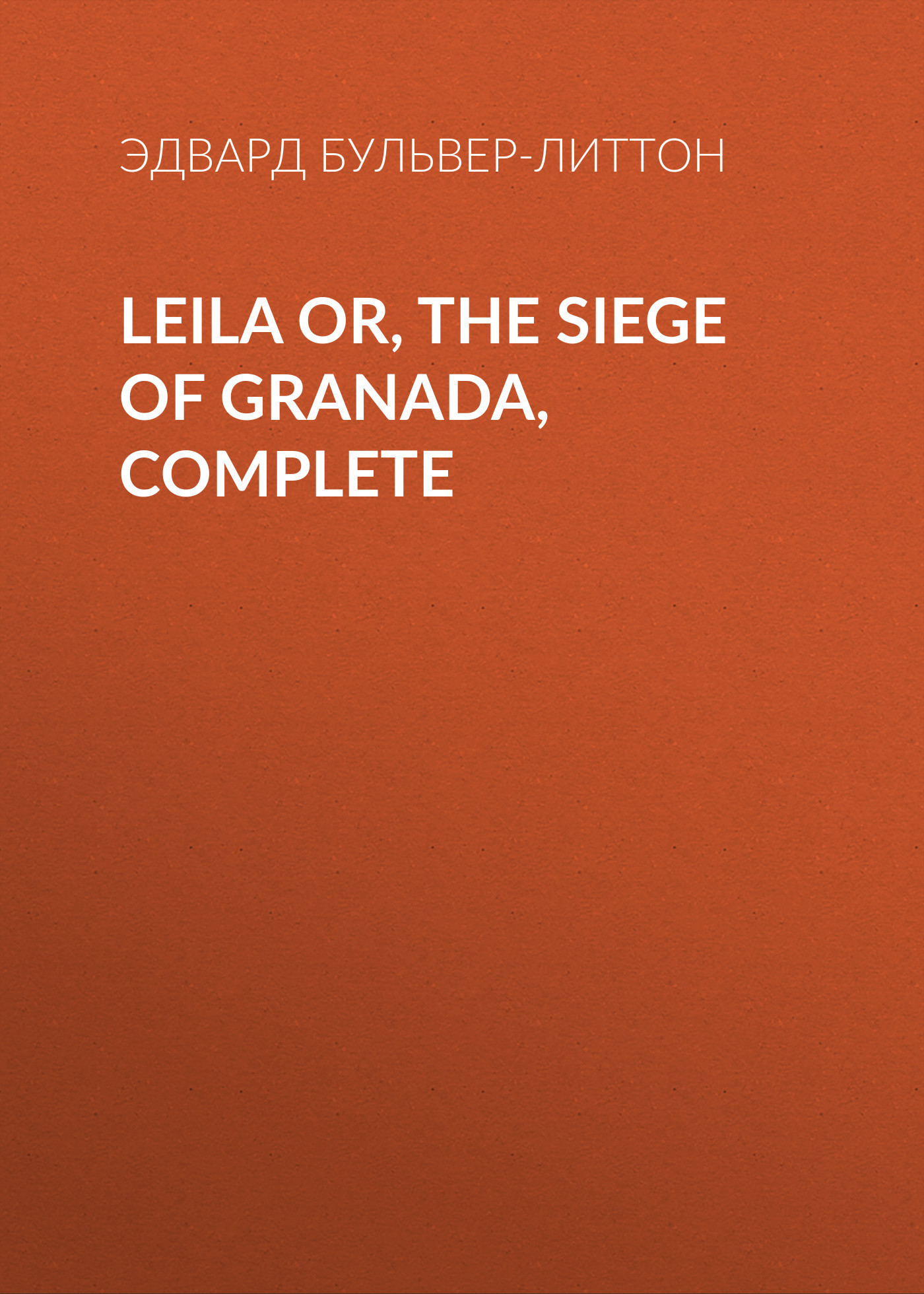 Эдвард Бульвер-Литтон Leila or, the Siege of Granada, Complete