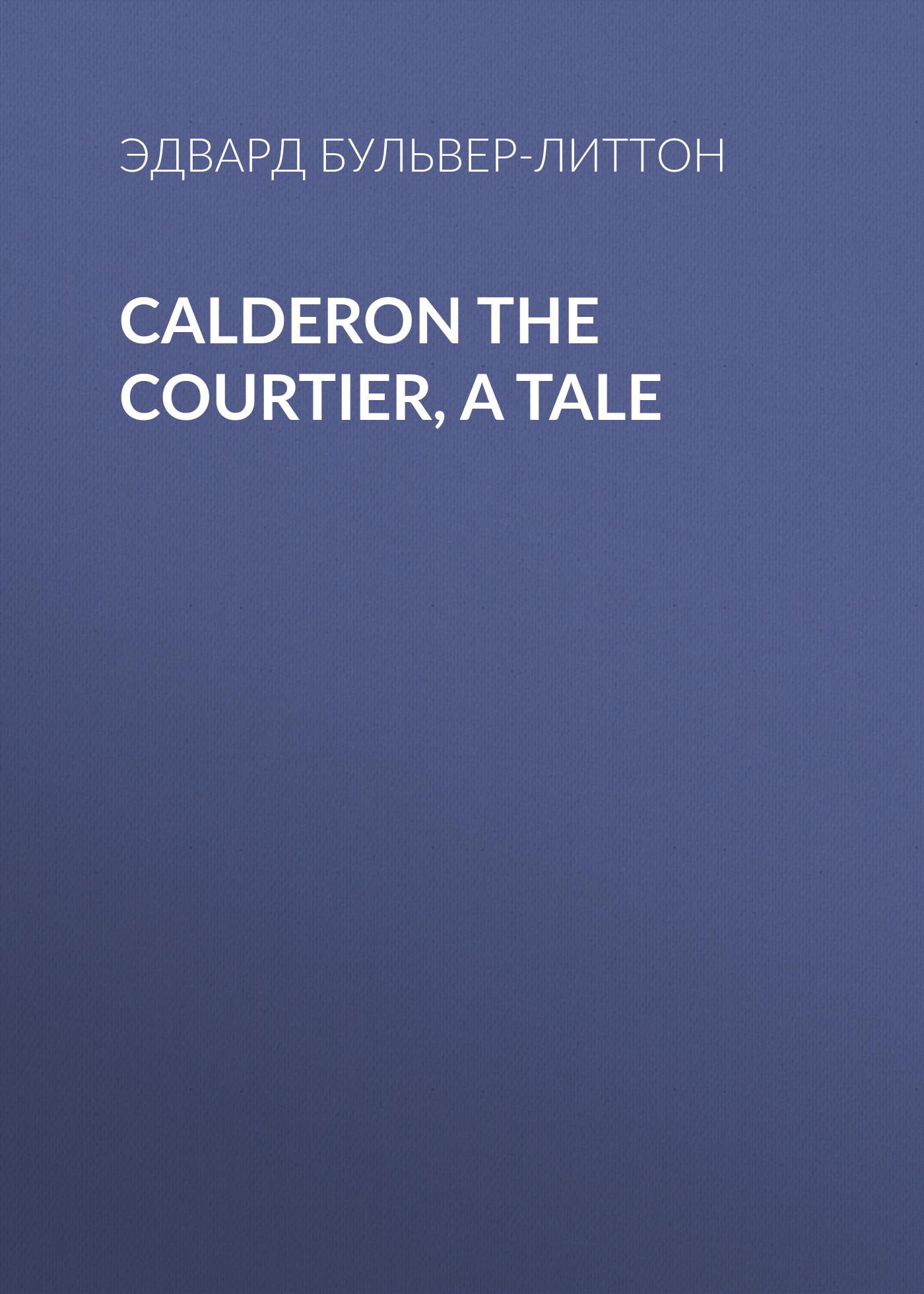 Эдвард Бульвер-Литтон Calderon the Courtier, a Tale