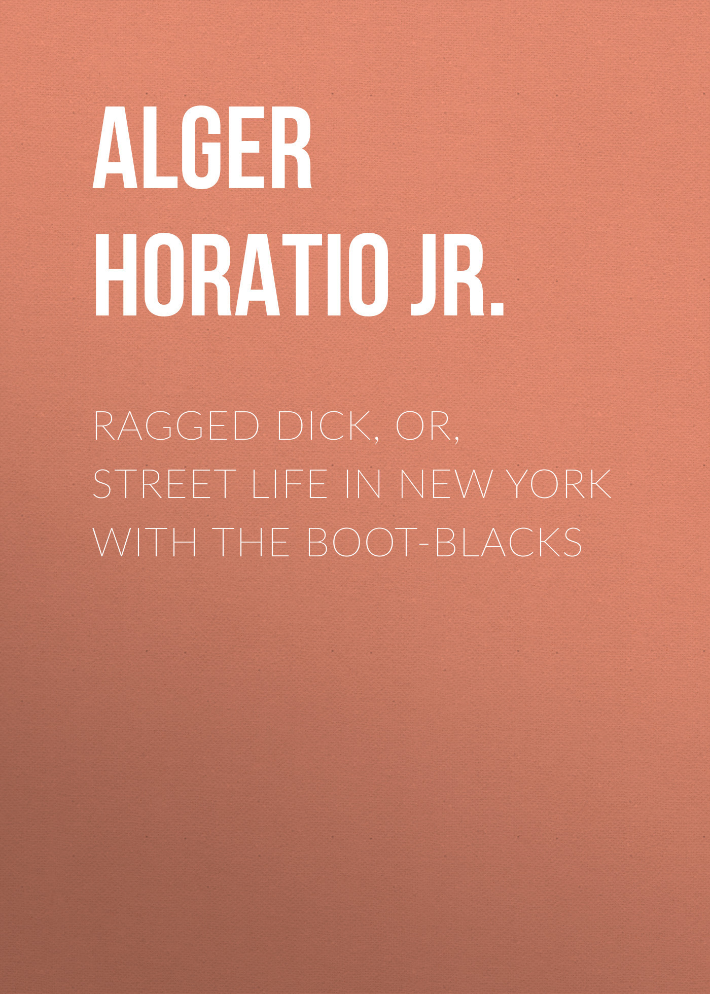 Alger Horatio Jr. Ragged Dick, Or, Street Life in New York with the Boot-Blacks alger horatio jr the young outlaw or adrift in the streets