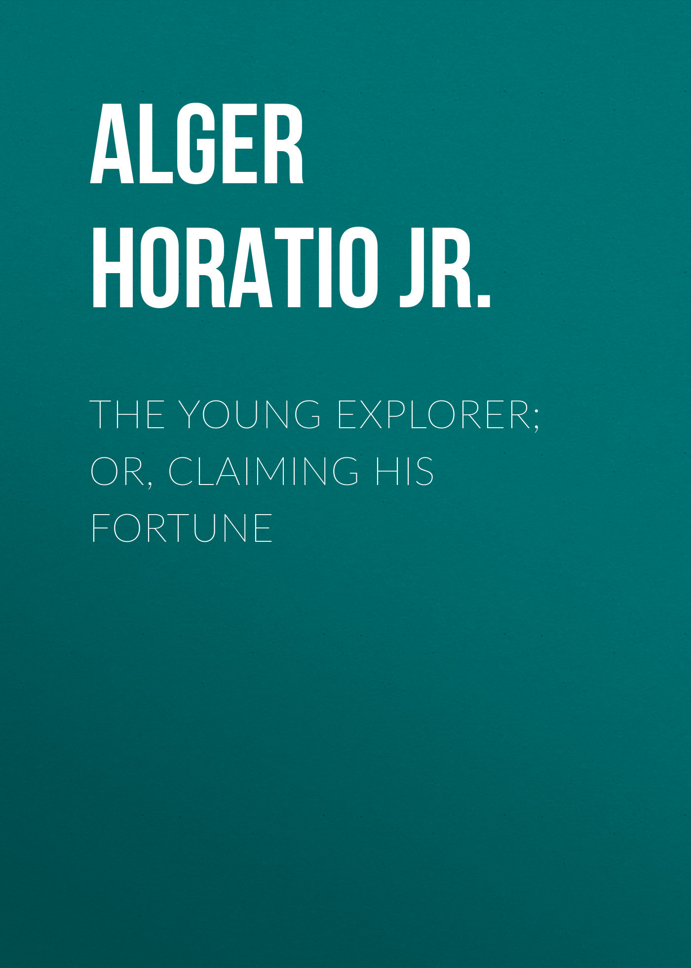 Alger Horatio Jr. The Young Explorer; Or, Claiming His Fortune alger horatio jr the young outlaw or adrift in the streets