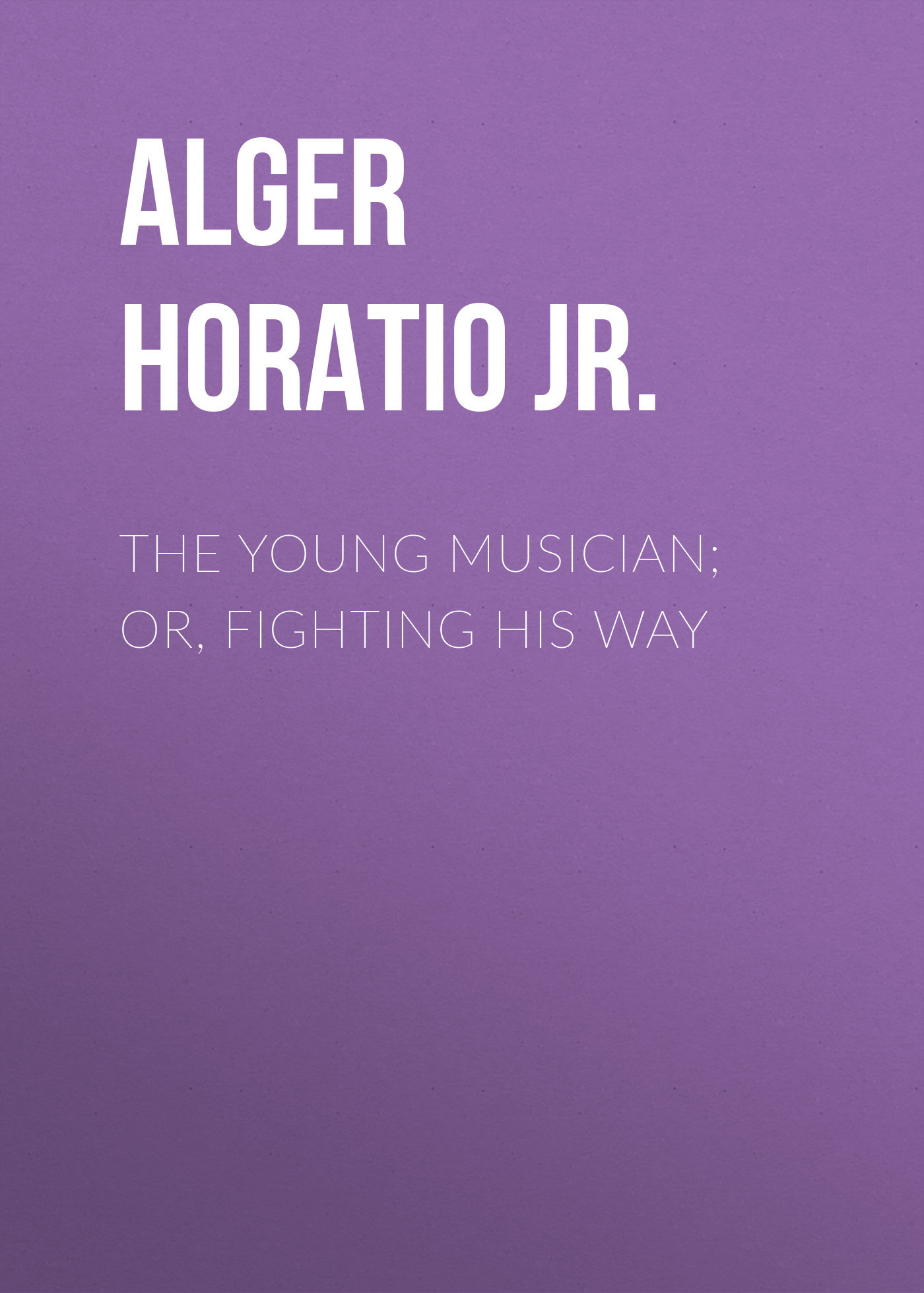 Alger Horatio Jr. The Young Musician; Or, Fighting His Way alger horatio jr the young outlaw or adrift in the streets