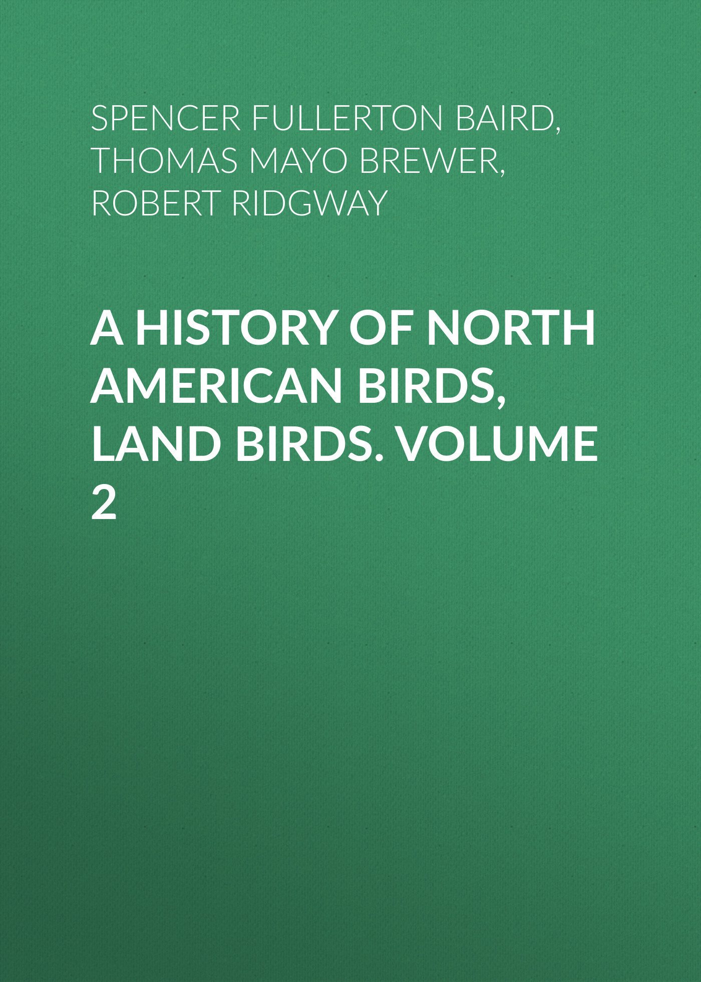 Robert Ridgway A History of North American Birds, Land Birds. Volume 2