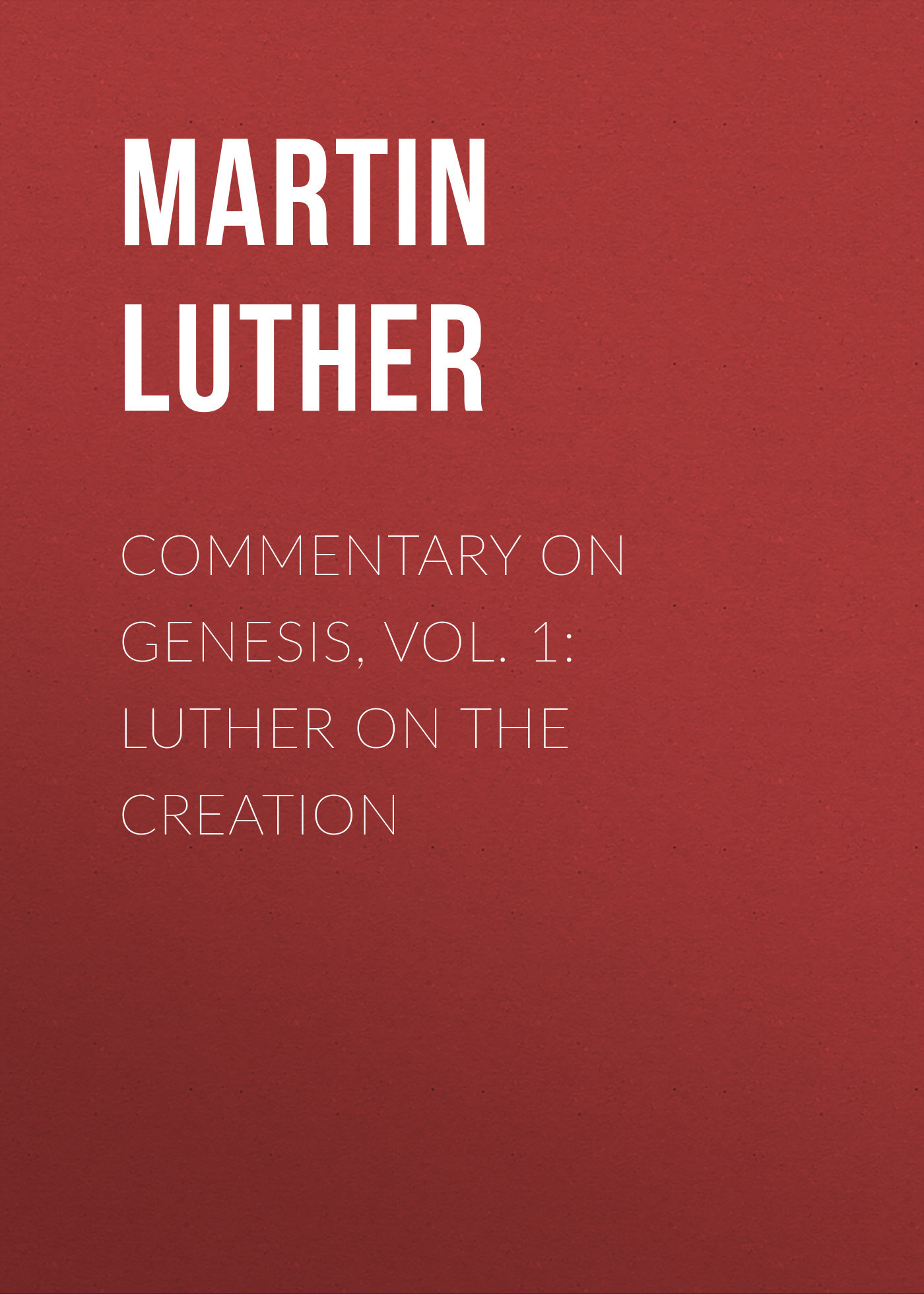 Martin Luther Commentary on Genesis, Vol. 1: Luther on the Creation martin luther dr martin luther s deutsche geistliche lieder
