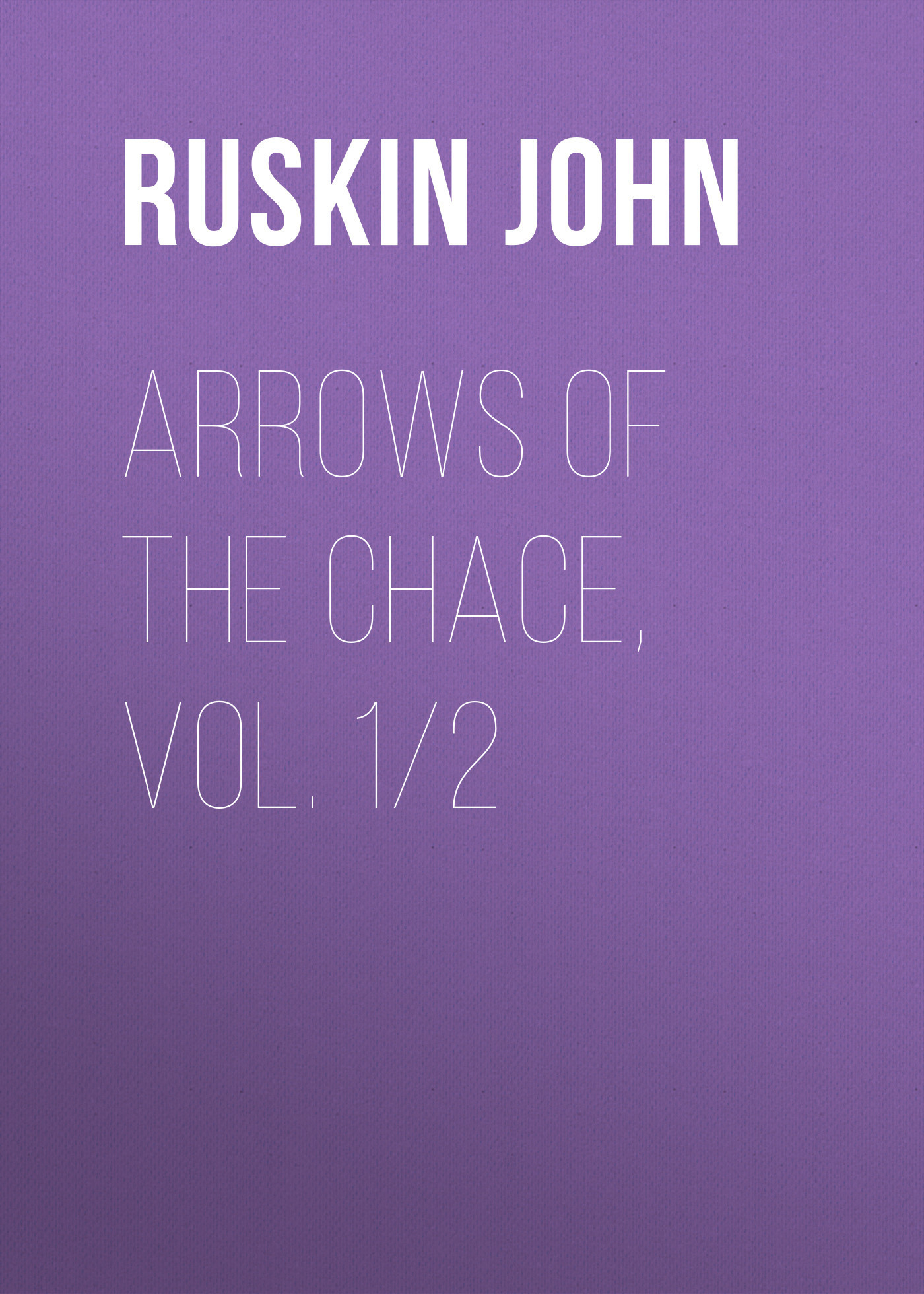 Ruskin John Arrows of the Chace, vol. 1/2 a quiver full of arrows
