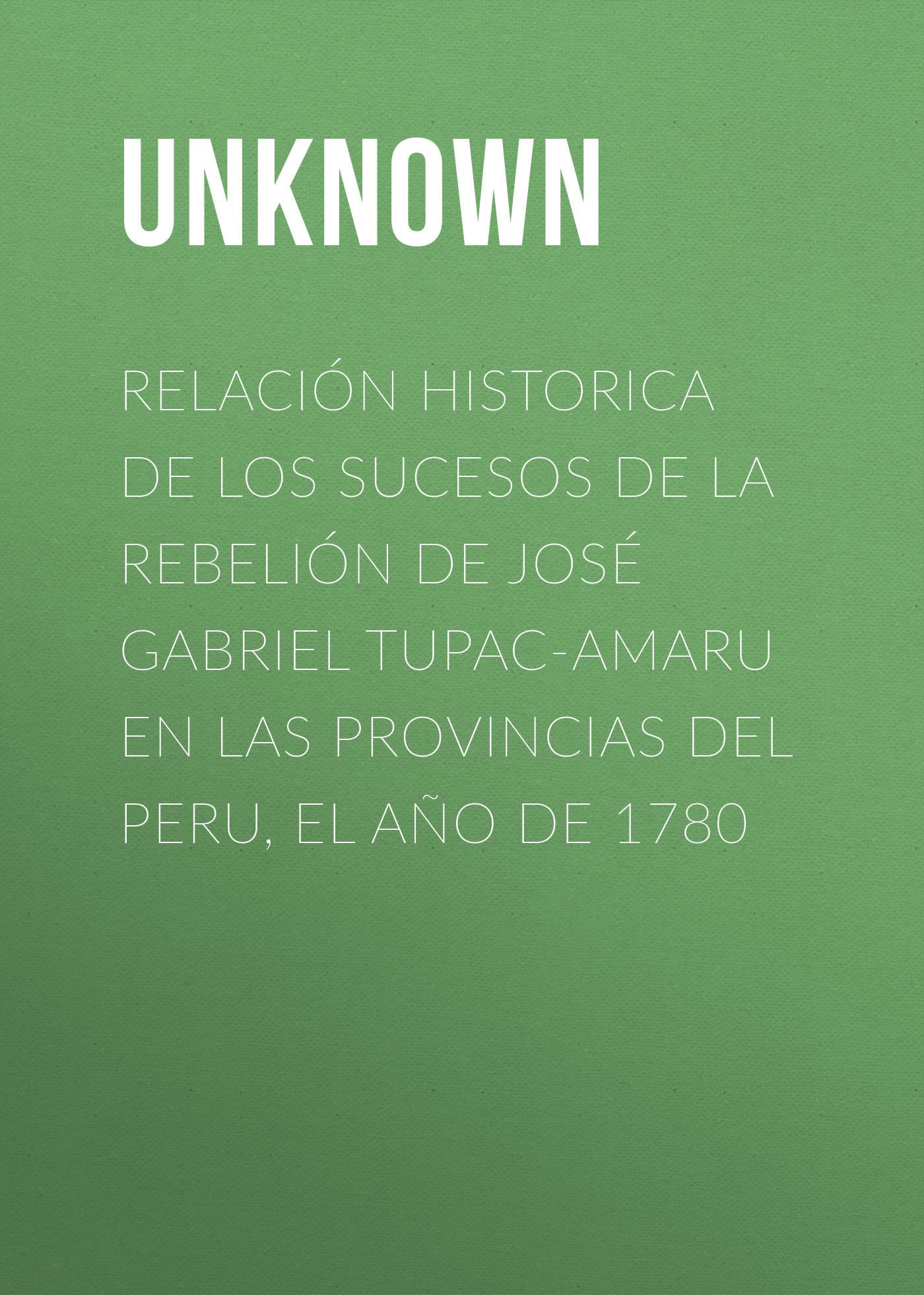Unknown Relación historica de los sucesos de la rebelión de José Gabriel Tupac-Amaru en las provincias del Peru, el año de 1780