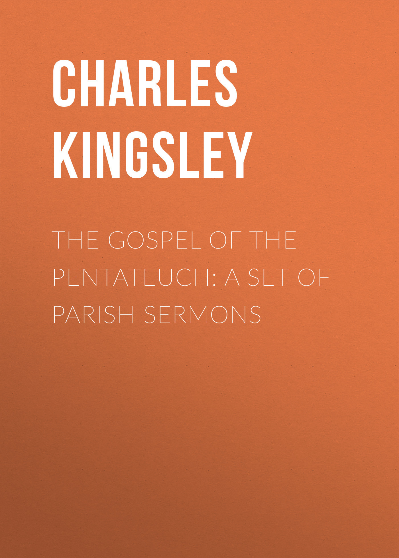 Charles Kingsley The Gospel of the Pentateuch: A Set of Parish Sermons