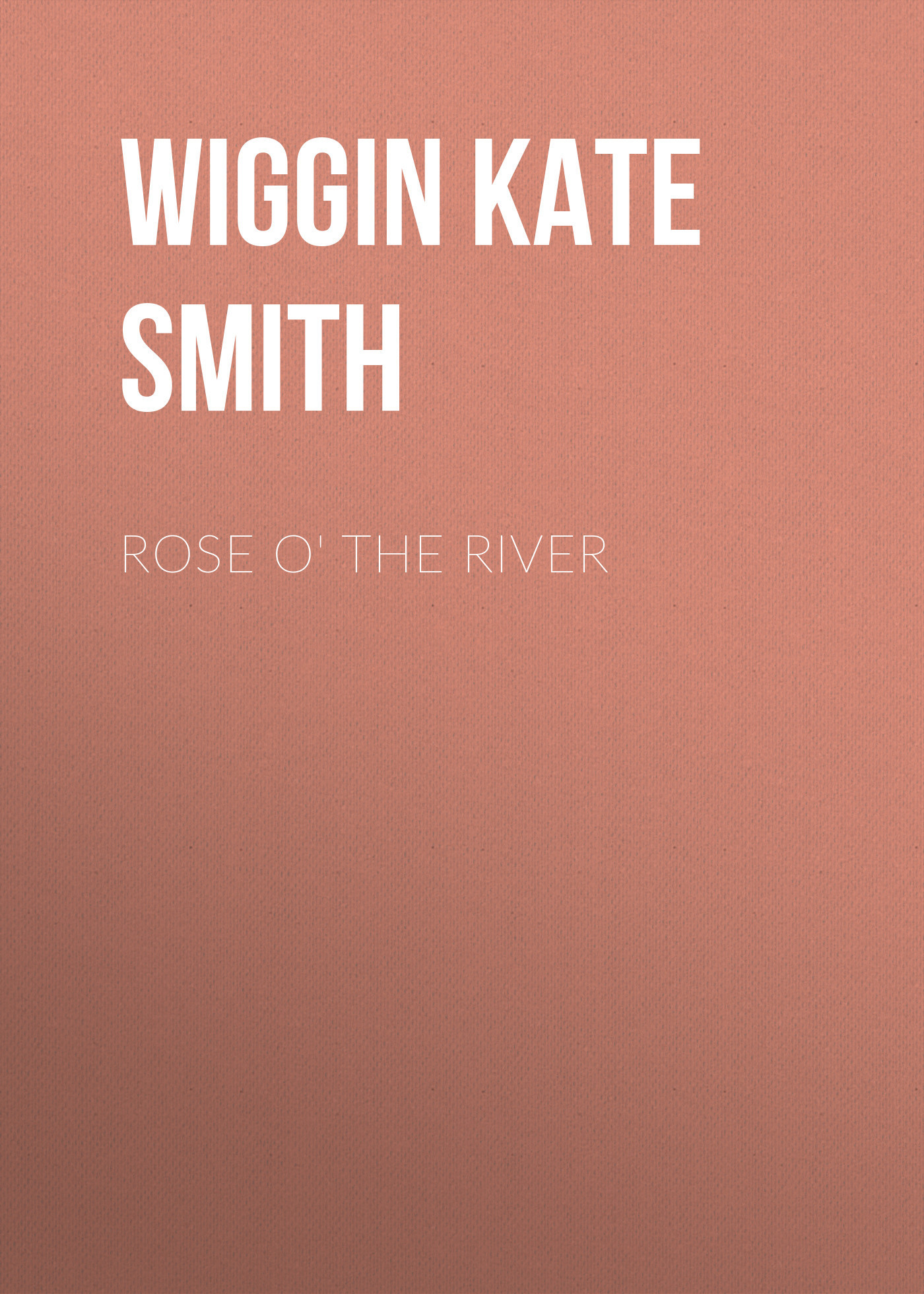 Wiggin Kate Douglas Smith Rose o' the River shure cvb w o