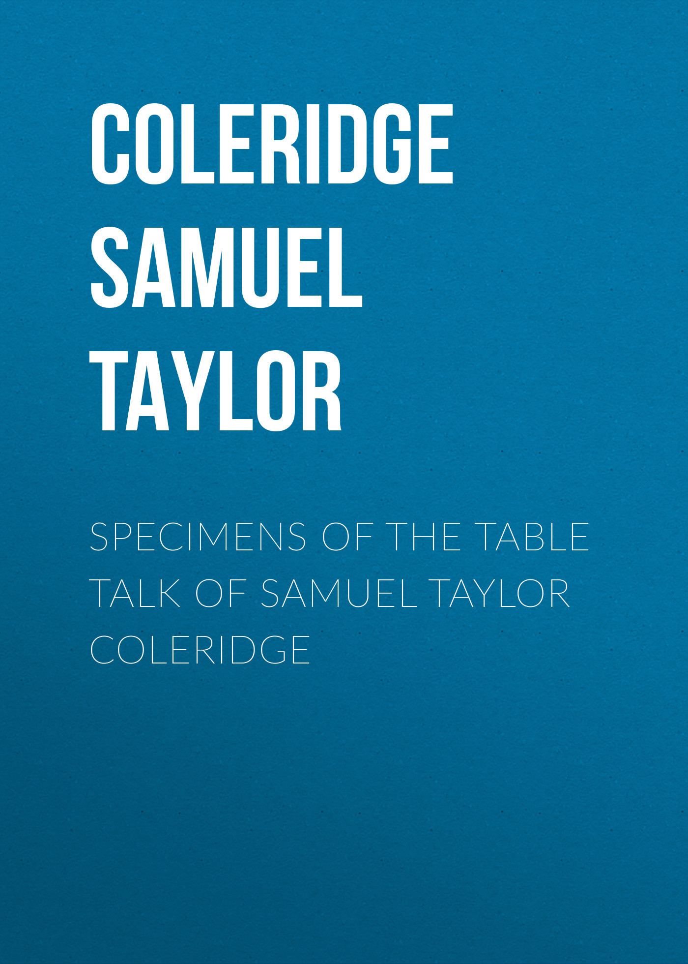 Coleridge Samuel Taylor Specimens of the Table Talk of Samuel Taylor Coleridge sir samuel samuel sir vize pli o
