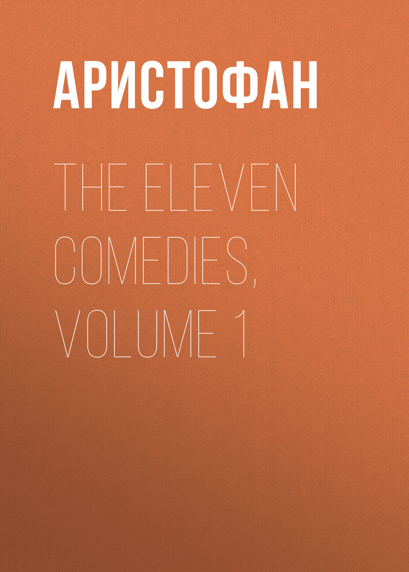 Аристофан The Eleven Comedies, Volume 1 five plays – comedies