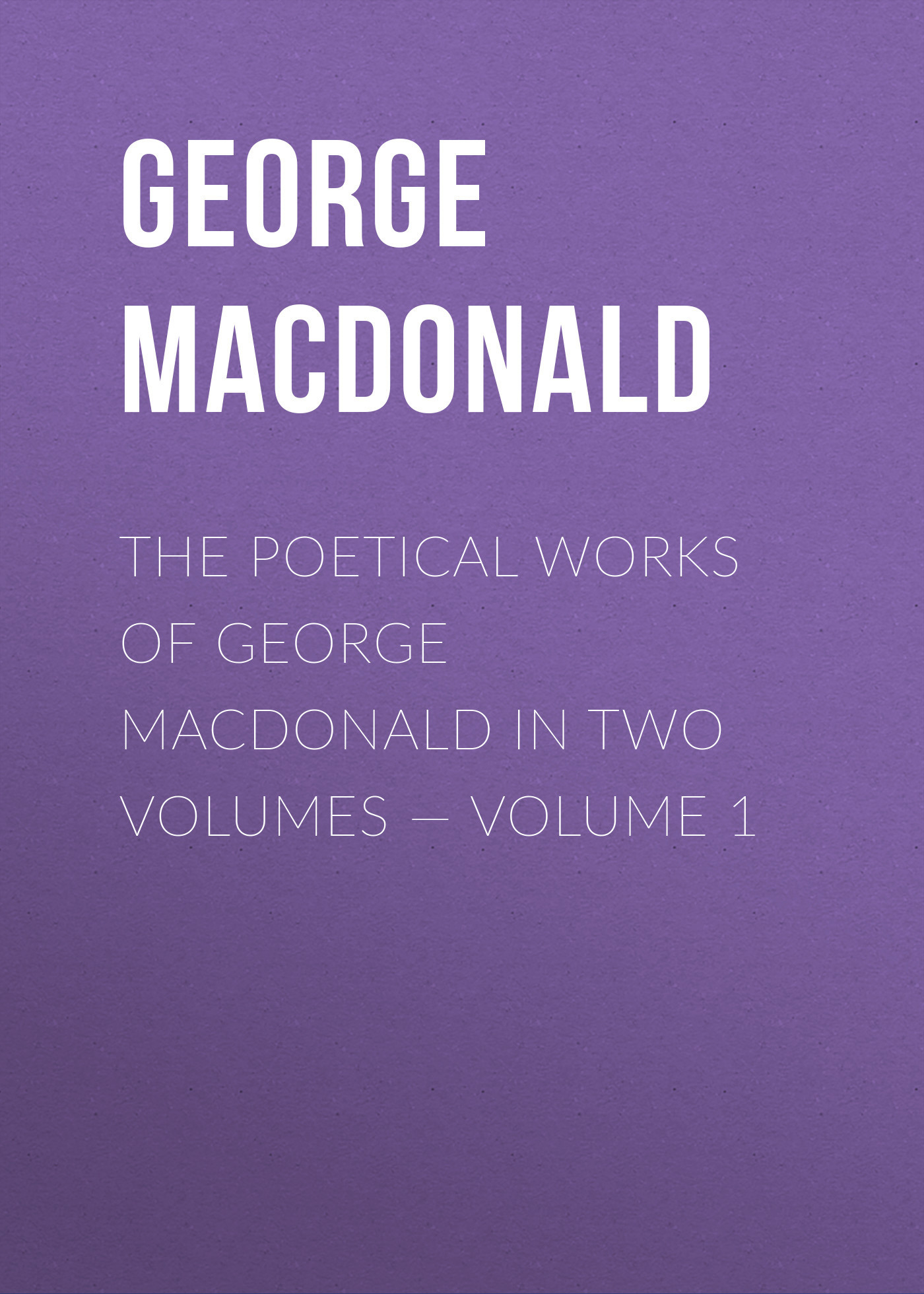 George MacDonald The poetical works of George MacDonald in two volumes — Volume 1 george thorogood george thorogood party of one