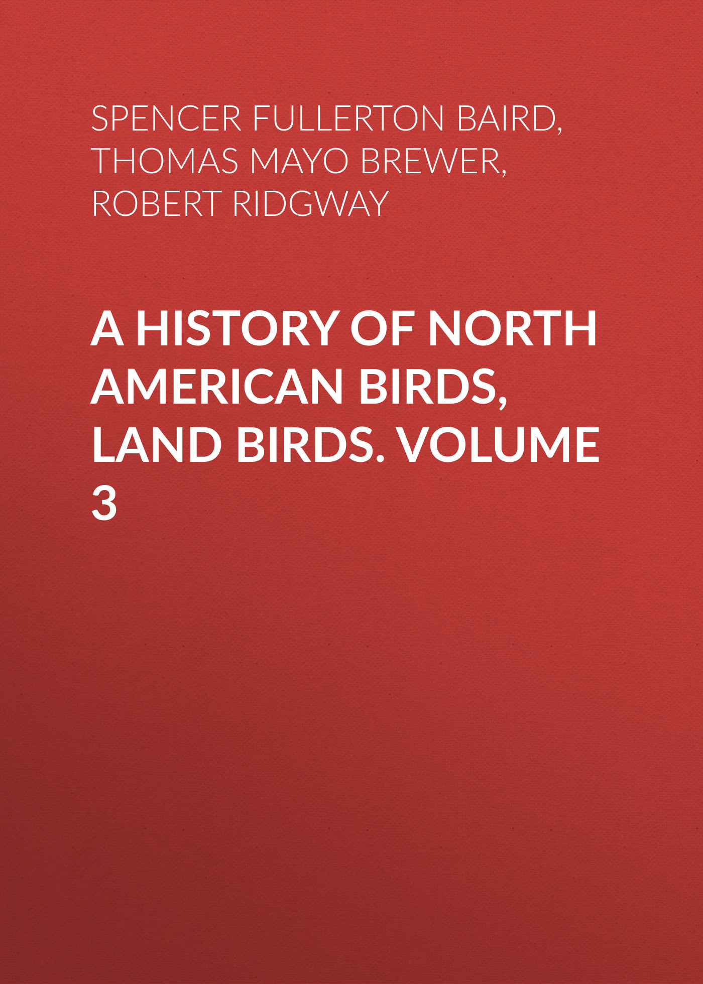 Robert Ridgway A History of North American Birds, Land Birds. Volume 3