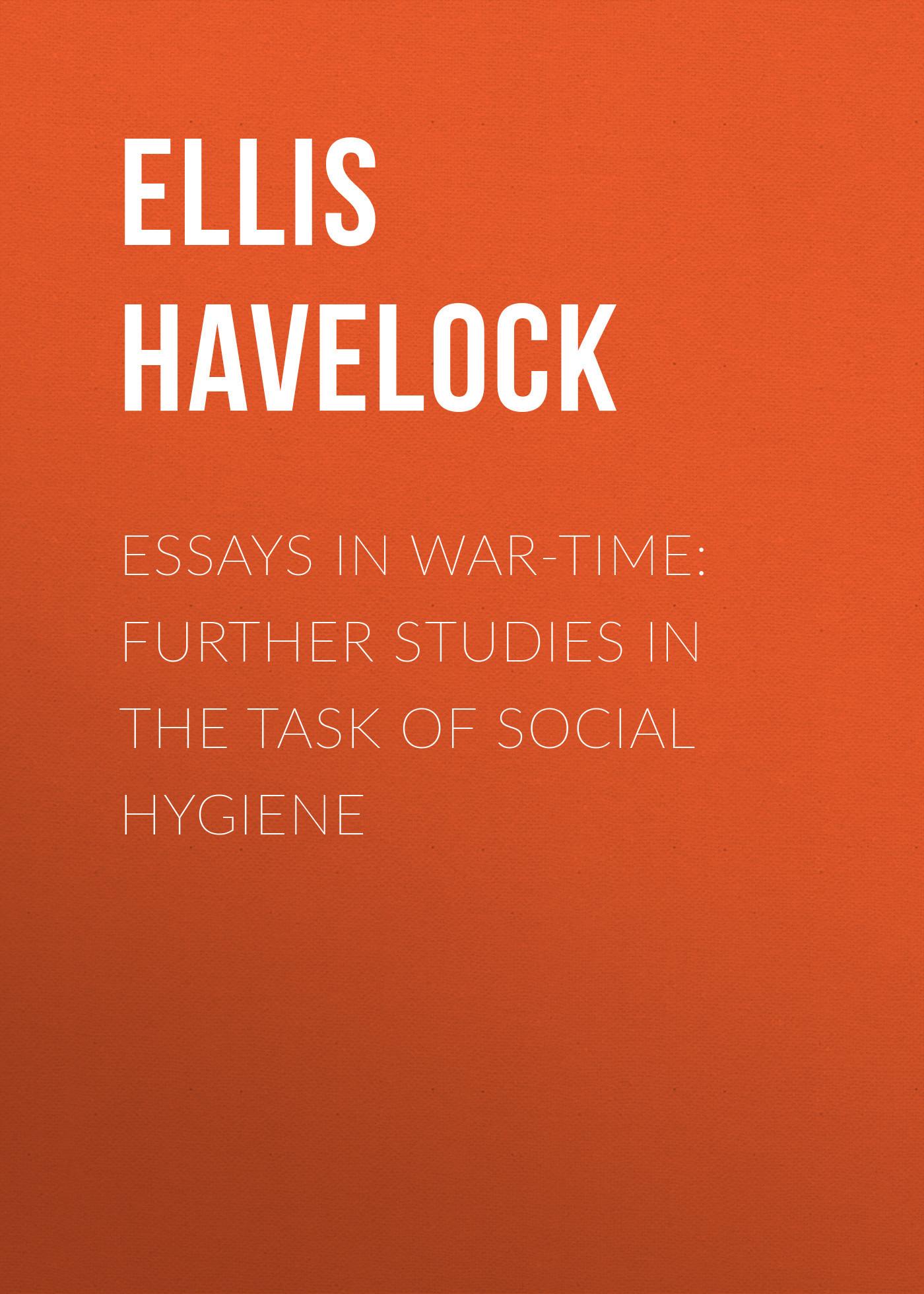 Ellis Havelock Essays in War-Time: Further Studies in the Task of Social Hygiene