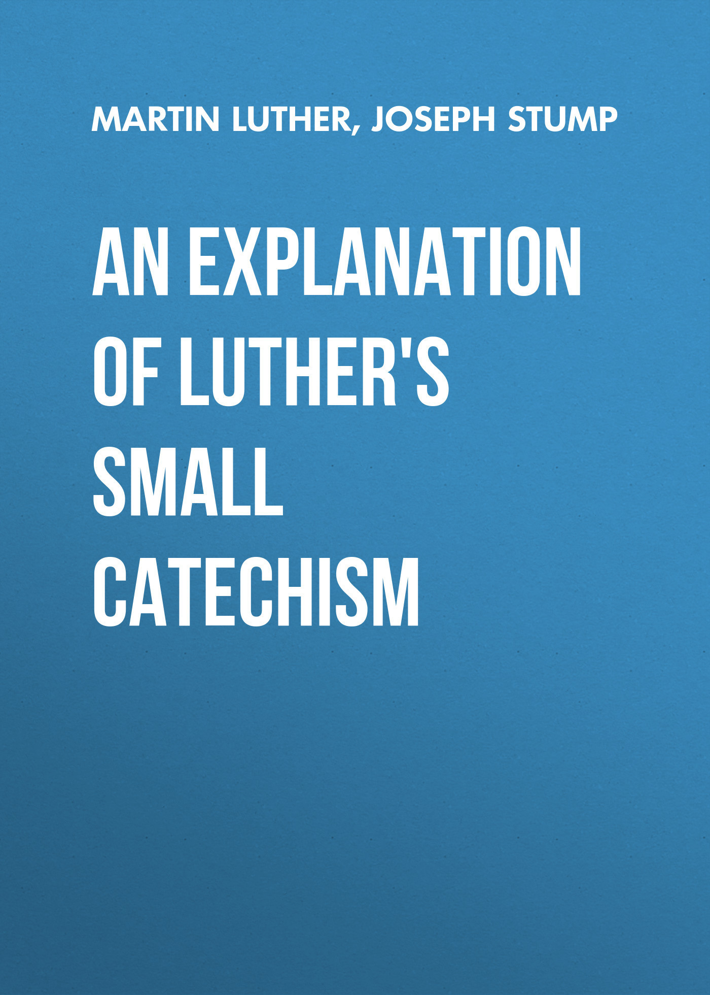Martin Luther An Explanation of Luther's Small Catechism martin luther dr martin luther s deutsche geistliche lieder