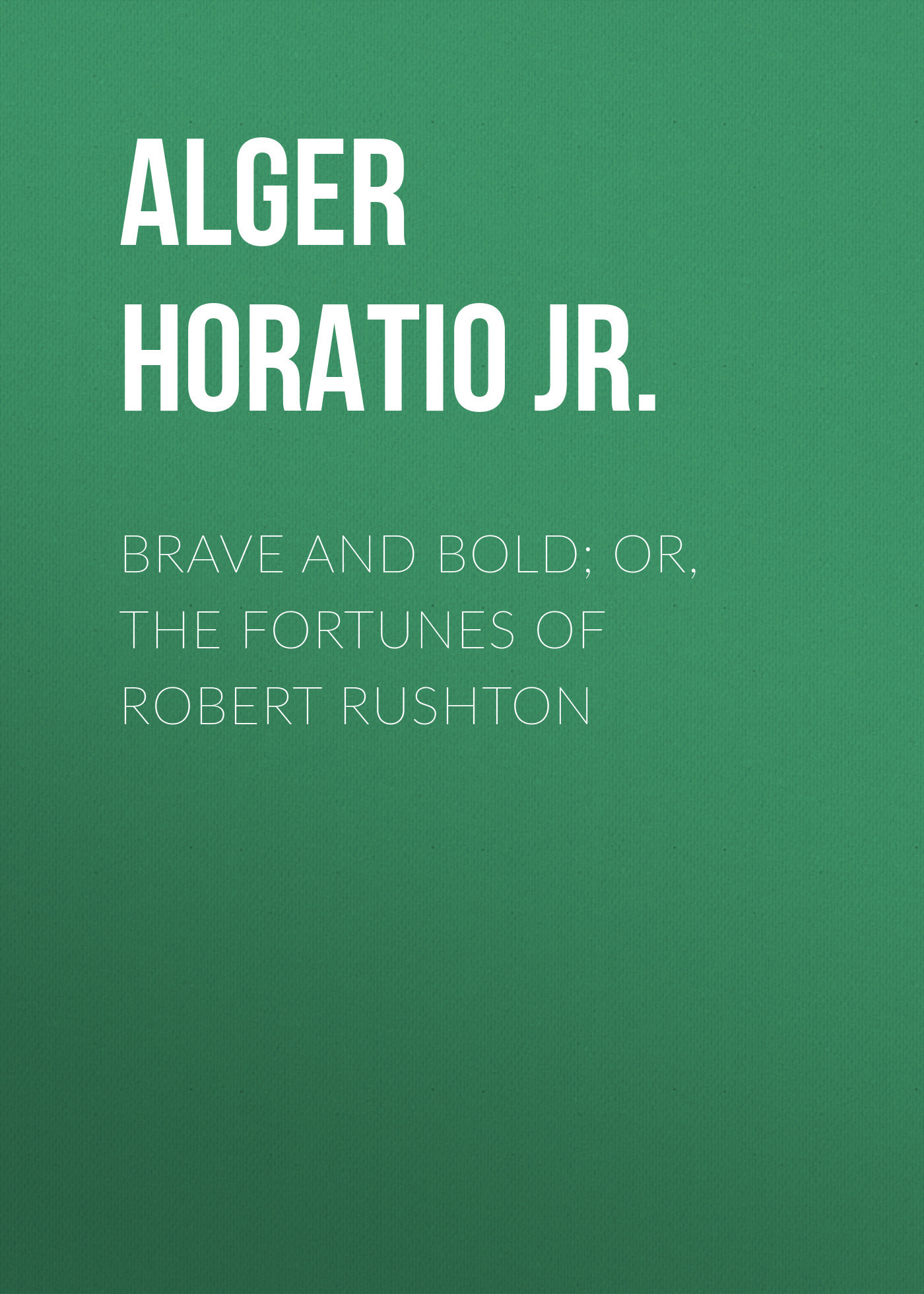 Alger Horatio Jr. Brave and Bold; Or, The Fortunes of Robert Rushton alger horatio jr a debt of honor