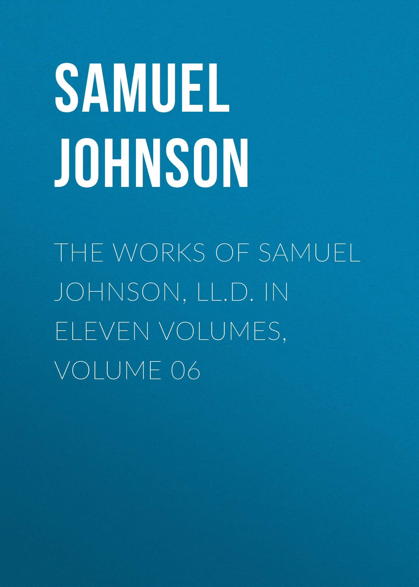 Samuel Johnson The Works of Samuel Johnson, LL.D. in Eleven Volumes, Volume 06 sir samuel samuel sir vize pli o