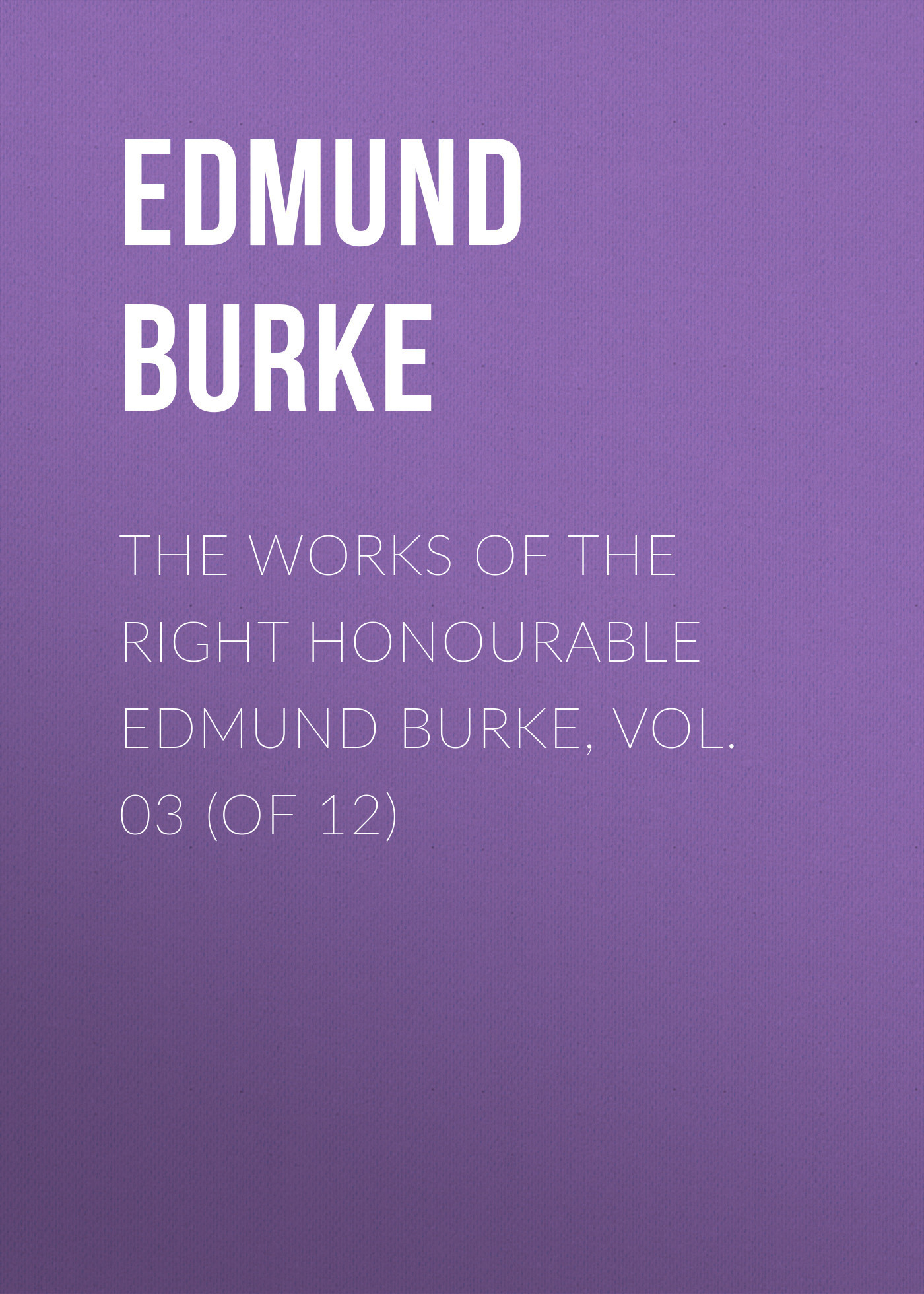Edmund Burke The Works of the Right Honourable Edmund Burke, Vol. 03 (of 12) edmund burke the works of the right honourable edmund burke vol 09 of 12