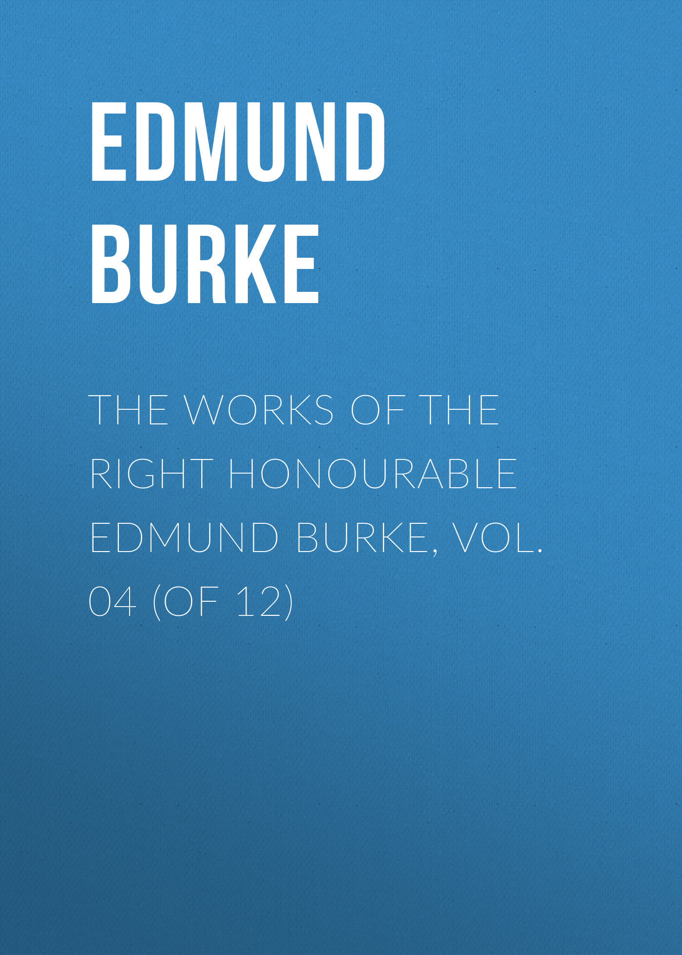 Edmund Burke The Works of the Right Honourable Edmund Burke, Vol. 04 (of 12) edmund burke the works of the right honourable edmund burke vol 09 of 12