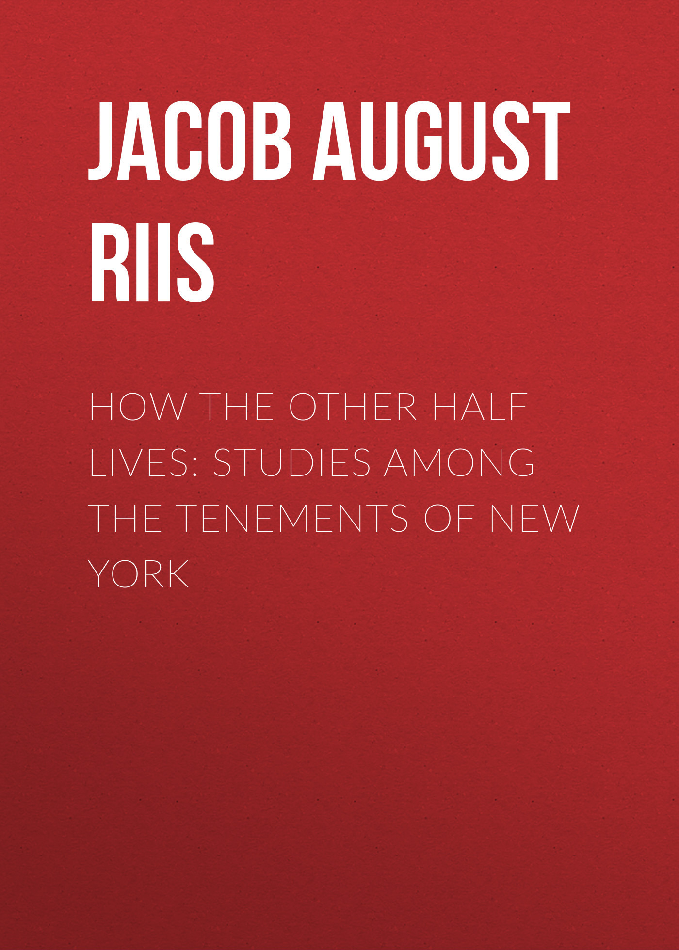 Jacob August Riis How the Other Half Lives: Studies Among the Tenements of New York the outside of august