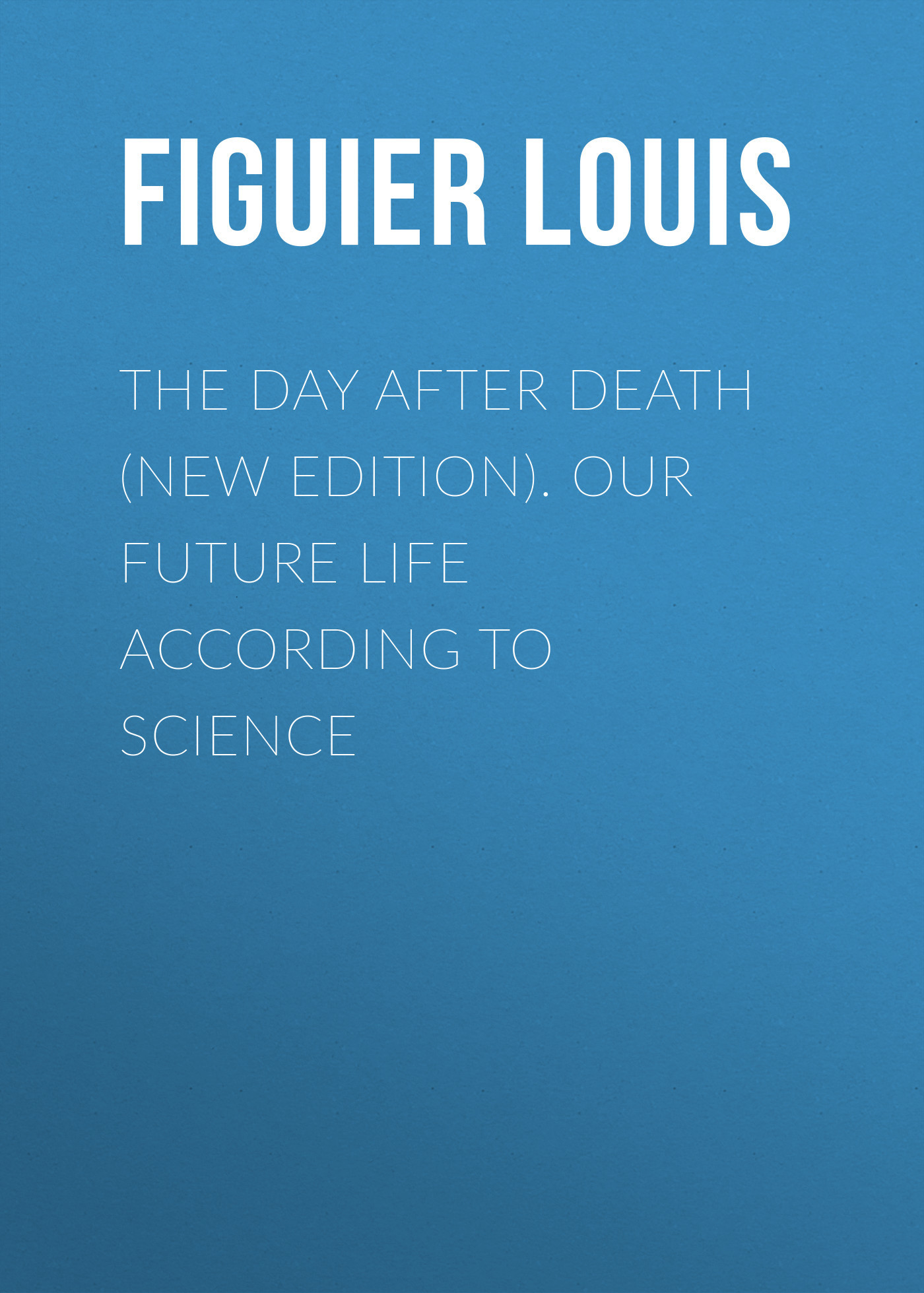 Figuier Louis The Day After Death (New Edition). Our Future Life According to Science we and our day to day life