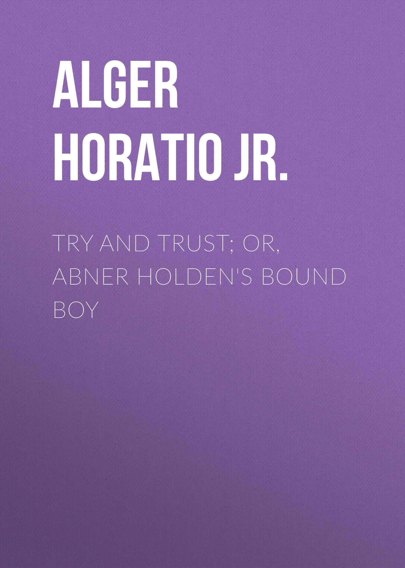 Alger Horatio Jr. Try and Trust; Or, Abner Holden's Bound Boy horatio alger jr bernard brooks adventures the experience of a plucky boy