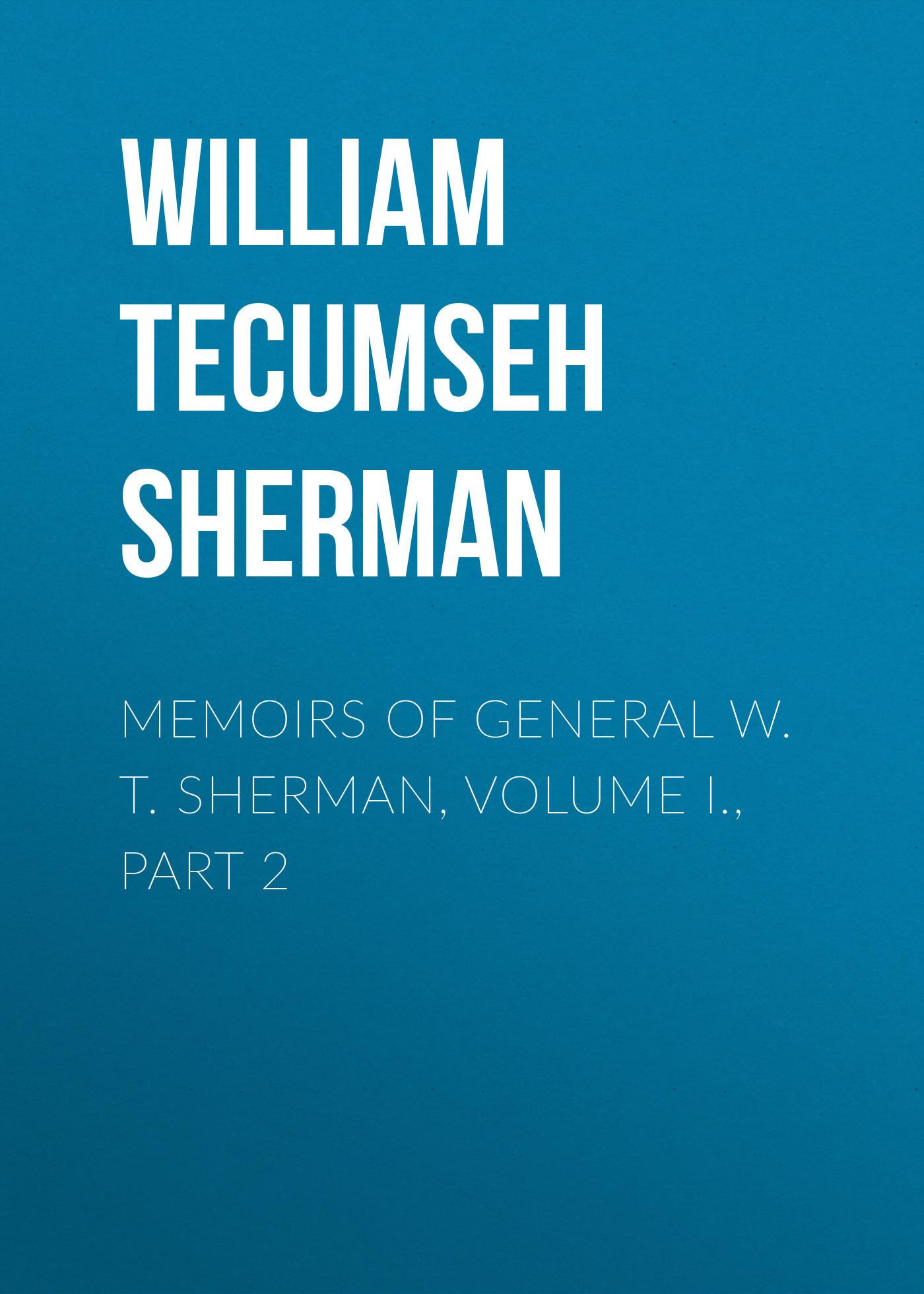 William Tecumseh Sherman Memoirs of General W. T. Sherman, Volume I., Part 2 sherman