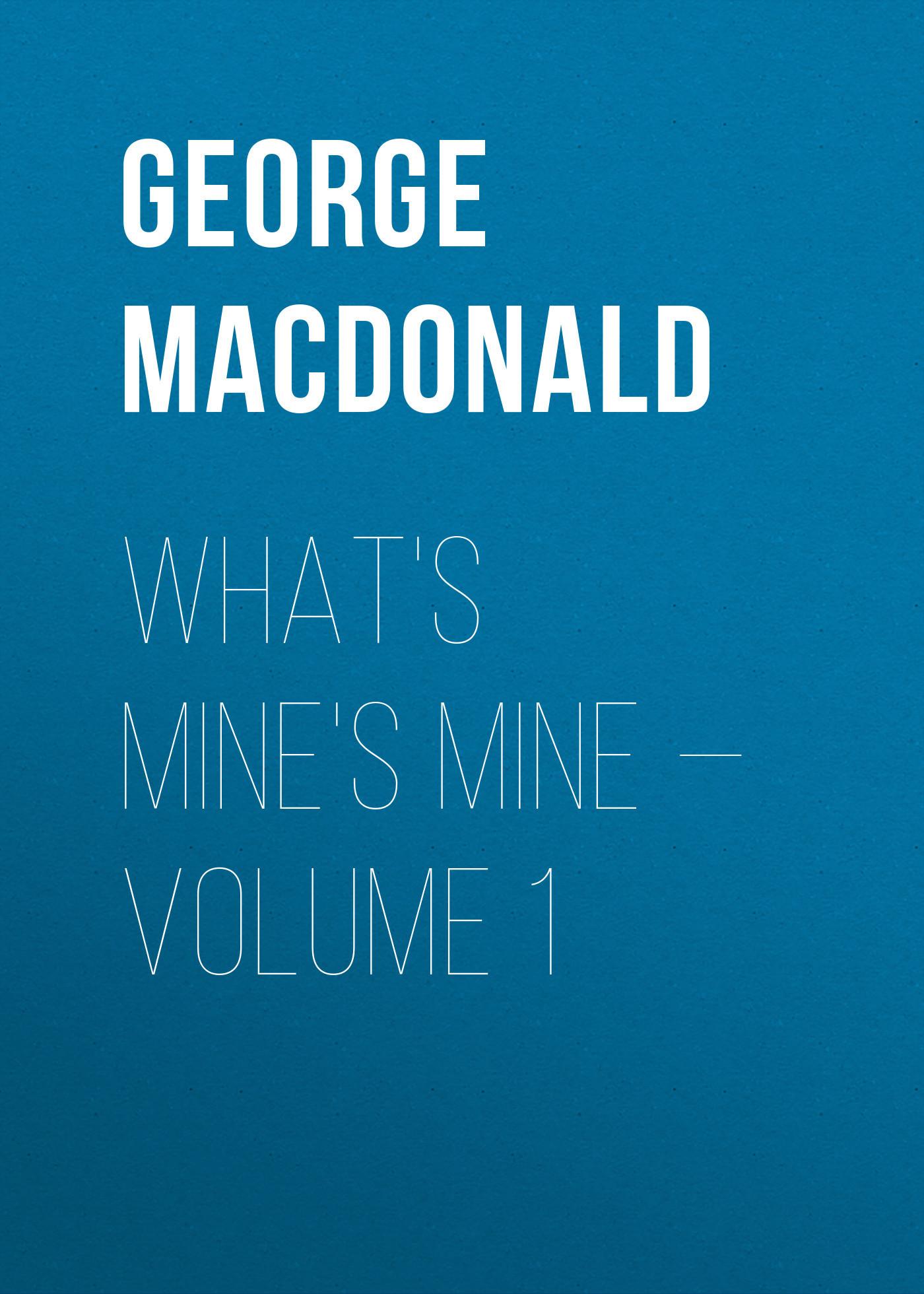 George MacDonald What's Mine's Mine — Volume 1 george macdonald what s mine s mine complete