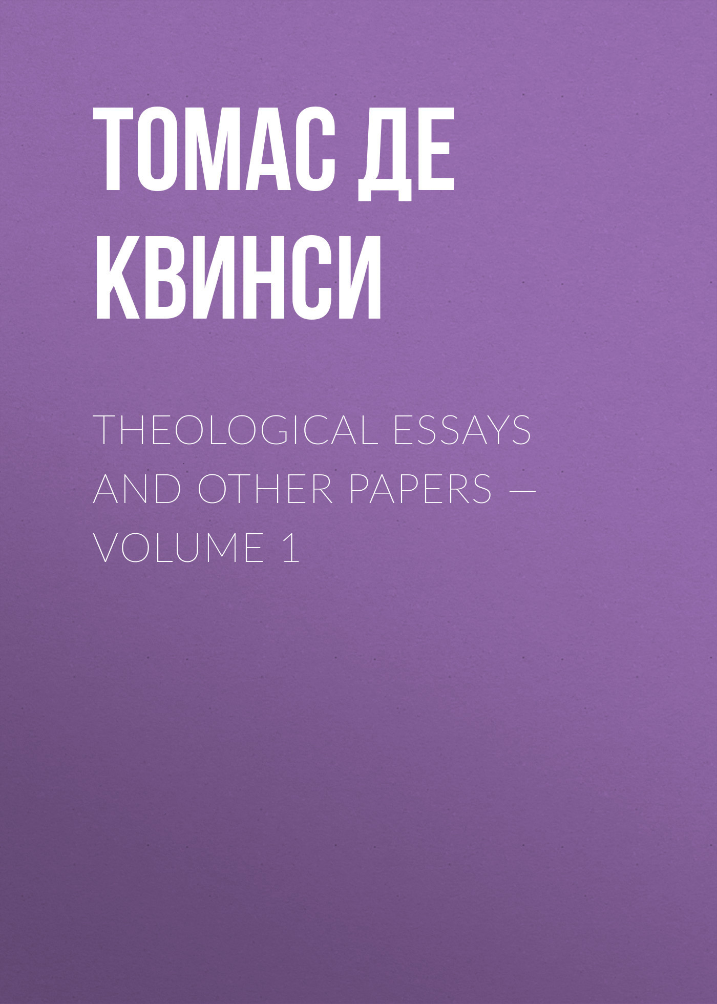 Томас де Квинси Theological Essays and Other Papers — Volume 1
