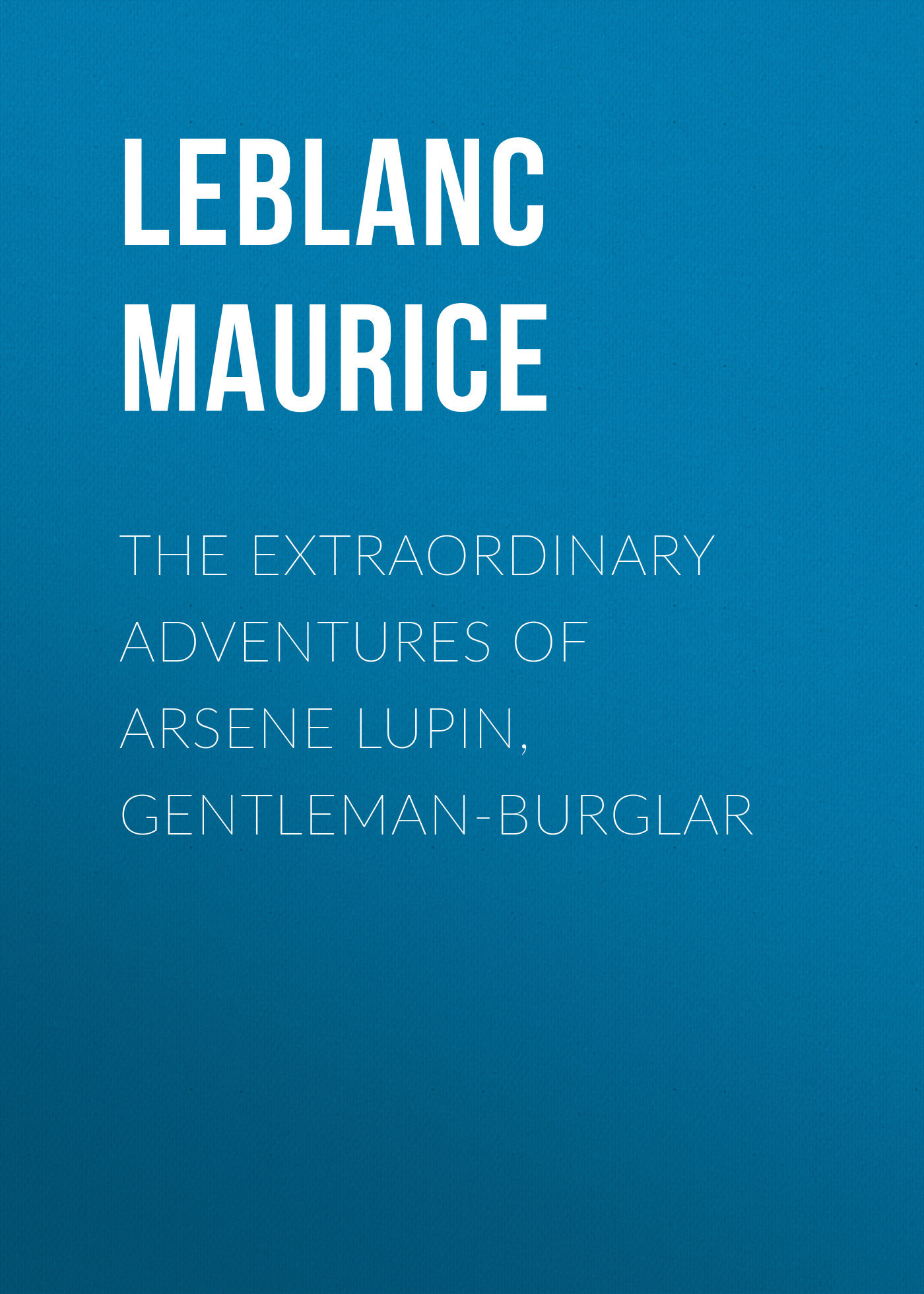 Leblanc Maurice The Extraordinary Adventures of Arsene Lupin, Gentleman-Burglar leblanc maurice the confessions of arsène lupin