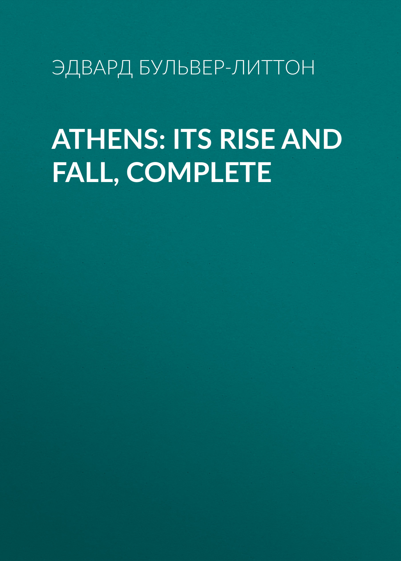 Эдвард Бульвер-Литтон Athens: Its Rise and Fall, Complete arthur cotterell western power in asia its slow rise and swift fall 1415 1999
