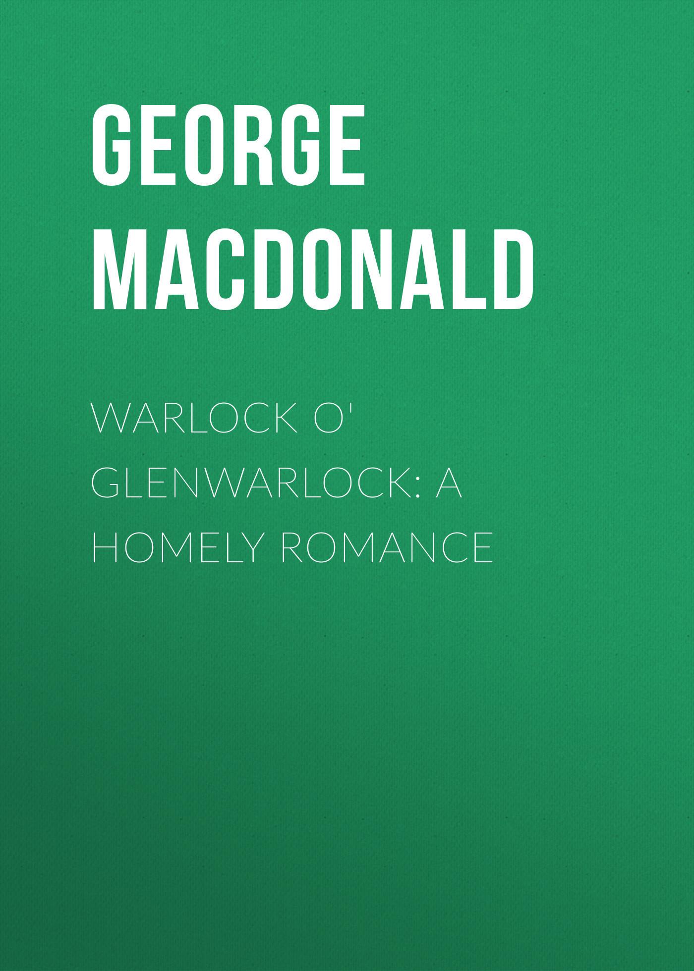 George MacDonald Warlock o' Glenwarlock: A Homely Romance