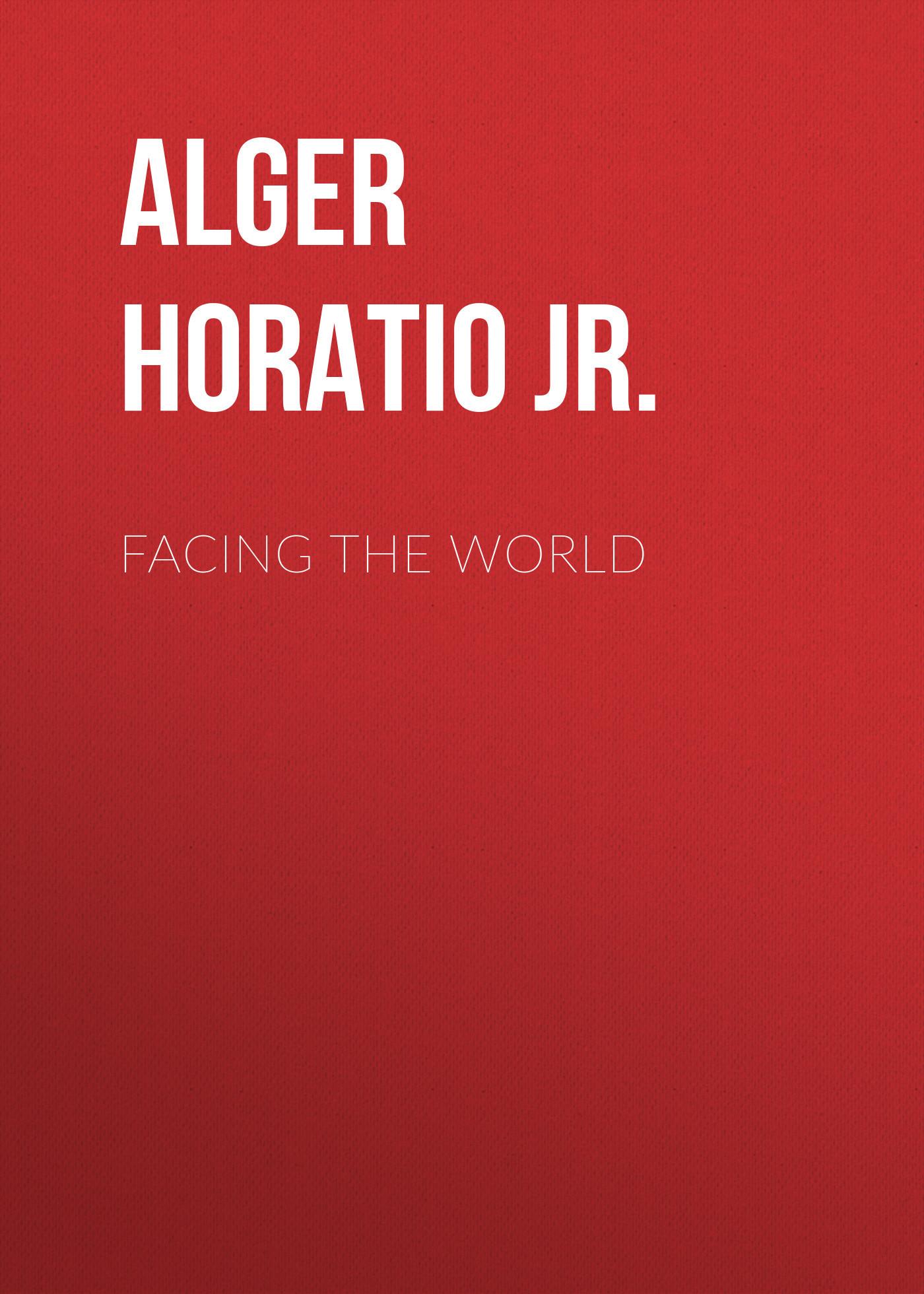 Alger Horatio Jr. Facing the World horatio alger jr bernard brooks adventures the experience of a plucky boy