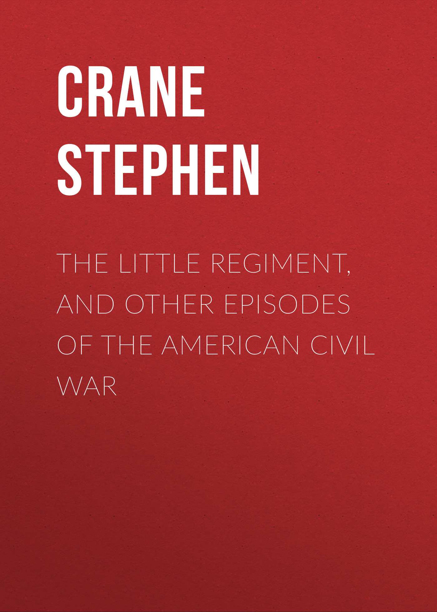 Crane Stephen The Little Regiment, and Other Episodes of the American Civil War the american civil war