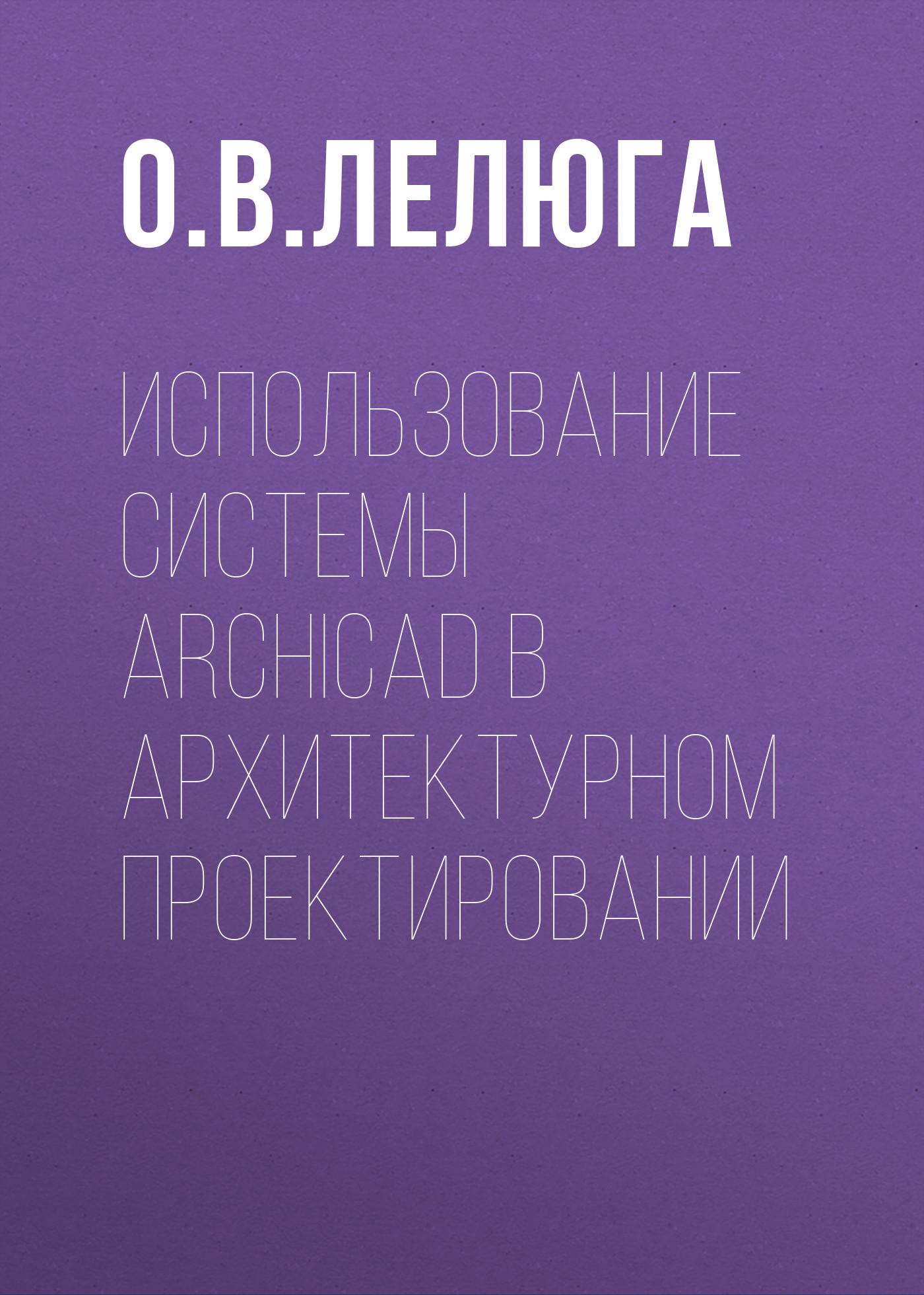 О. В. Лелюга Использование системы ArchiCAD в архитектурном проектировании самоучитель archicad 8