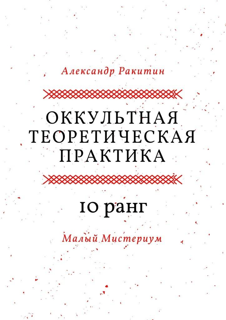 Александр Ракитин - Оккультная теоретическая практика. 10-й ранг. Малый Мистериум
