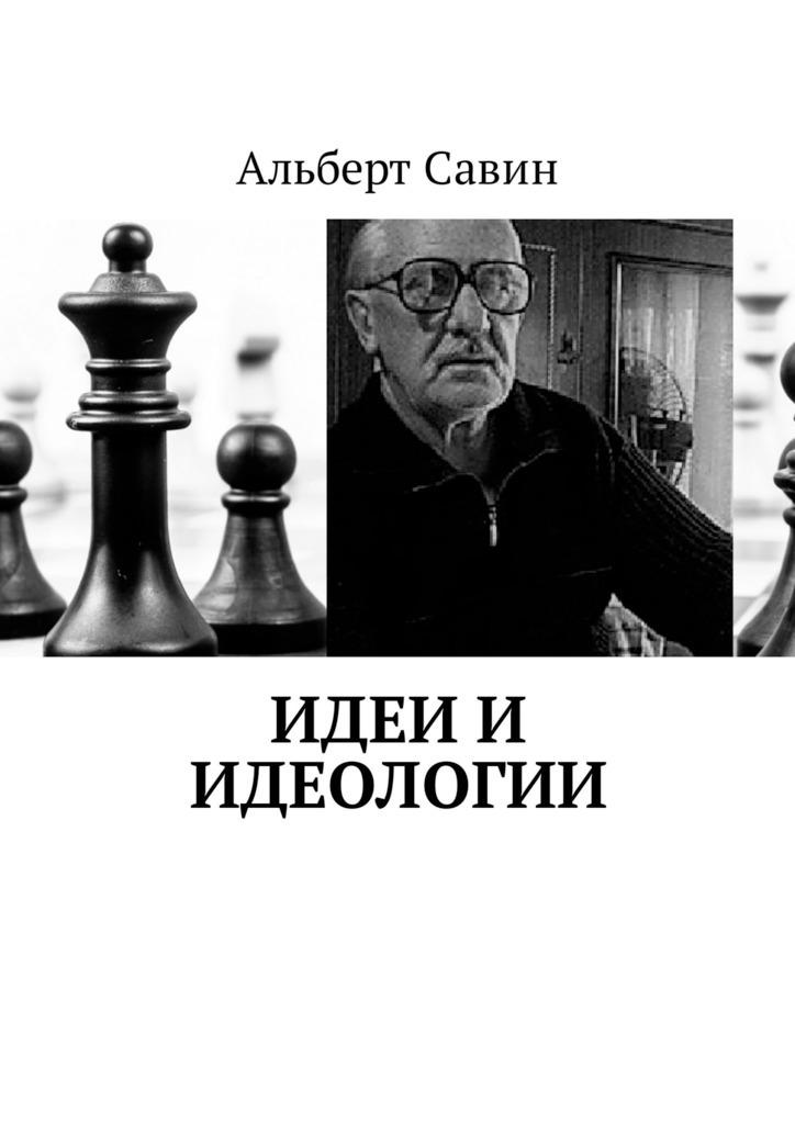 Альберт Савин Идеи и идеологии альберт савин экономическое чудо спондеризма о нашем доморощенном капитализме