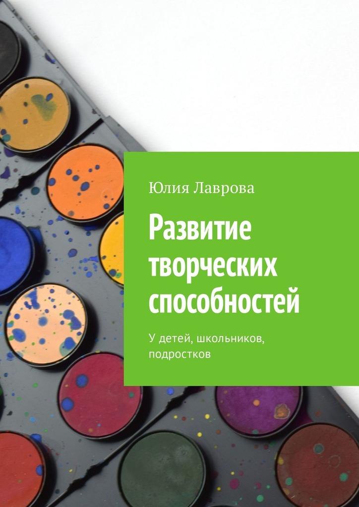 Юлия Лаврова Развитие творческих способностей. Удетей, школьников, подростков цена 2017