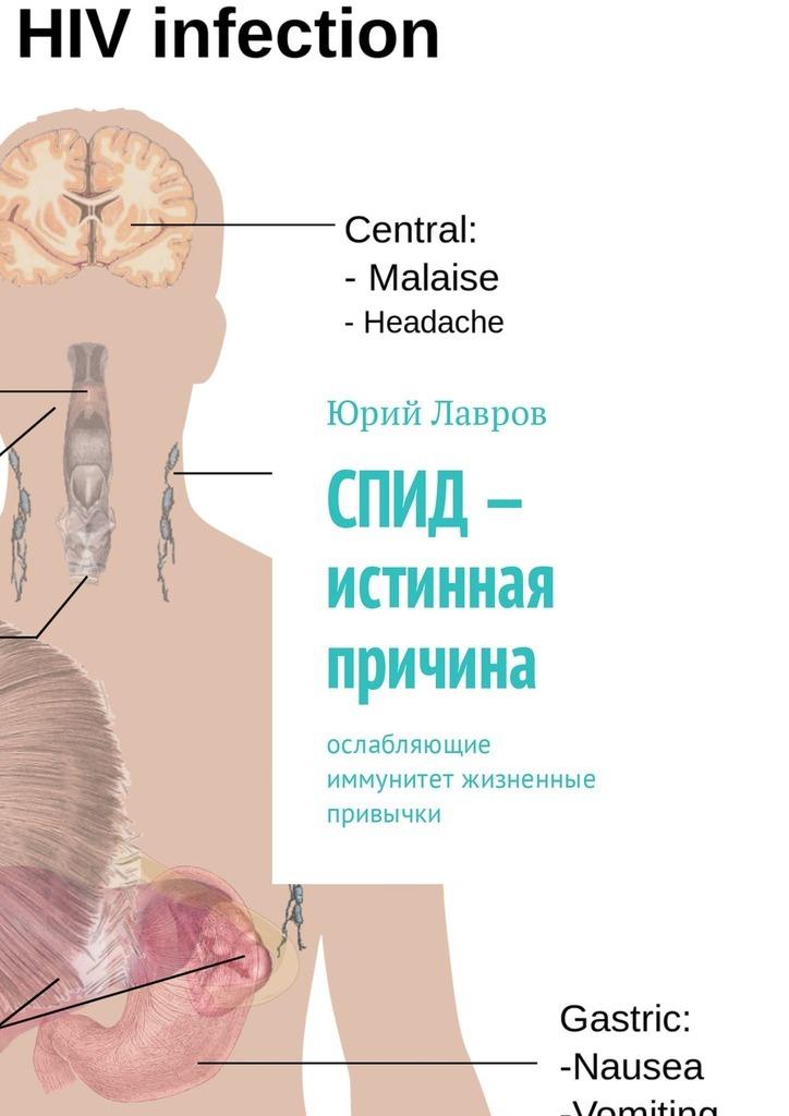 Юрий Лавров СПИД– истинная причина. Ослабляющие иммунитет жизненные привычки