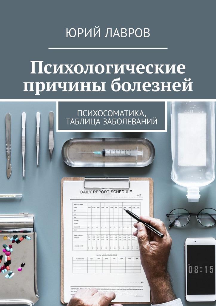 Юрий Лавров - Психологические причины болезней. Психосоматика, таблица заболеваний