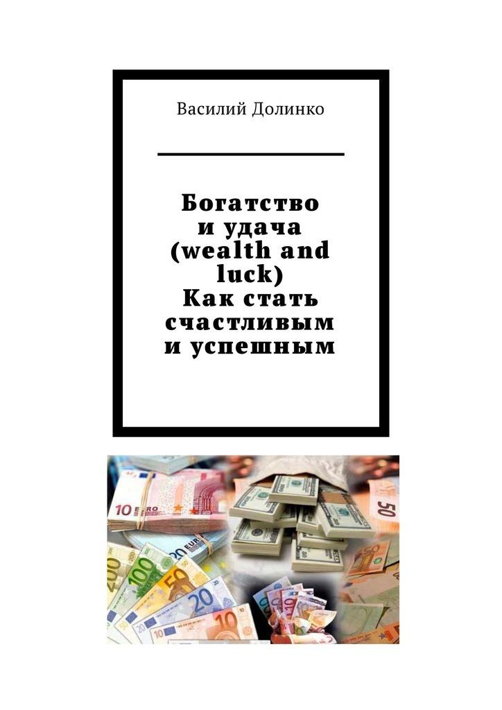 Богатство иудача (wealth and luck). Как стать счастливым иуспешным. Богатство и удача зависят только от Вас