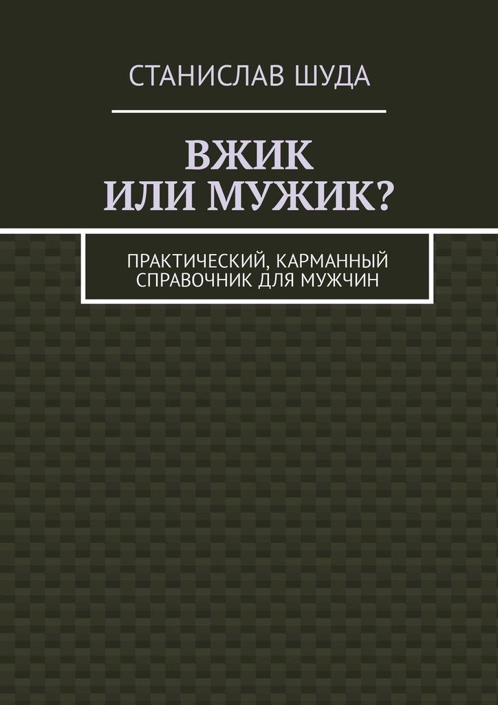 Станислав Шуда - Вжик илимужик? Практический, карманный справочник длямужчин