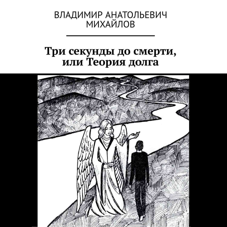 Владимир Анатольевич Михайлов Три секунды досмерти, или Теория долга