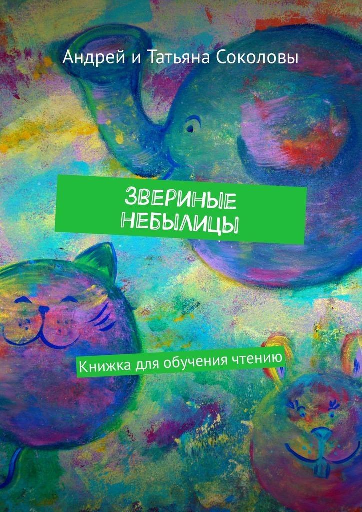 Андрей Соколов, Татьяна Соколова - Звериные небылицы. Книжкадля обучения чтению