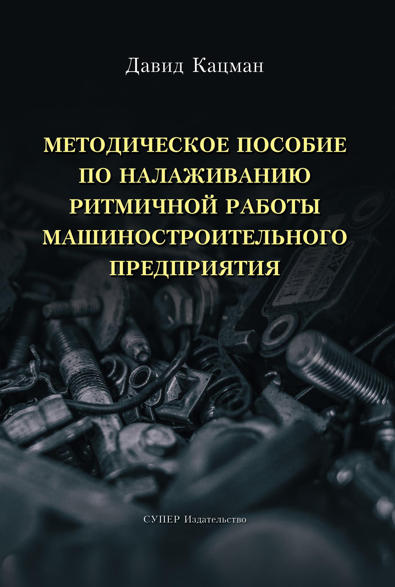 Давид Кацман Методическое пособие по налаживанию ритмичной работы машиностроительного предприятия