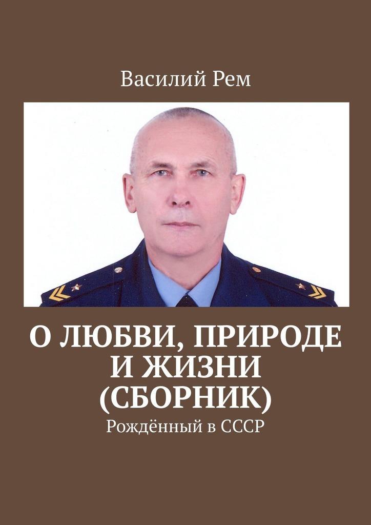 Василий Рем Олюбви, природе ижизни (сборник). Рождённый вСССР фату хива возврат к природе