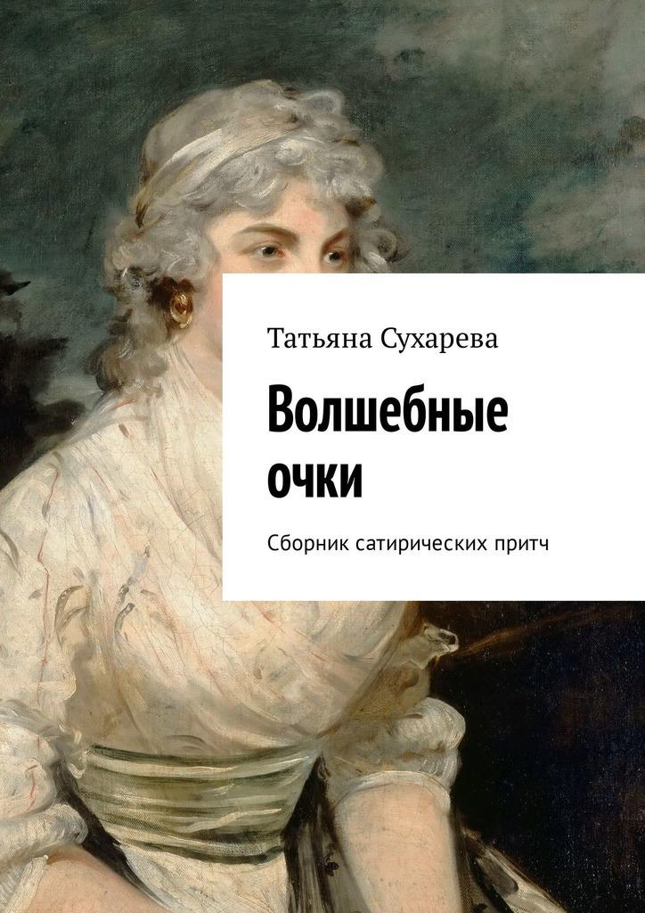 Татьяна Сухарева Волшебные очки. Сборник сатирических притч отсутствует большая книга притч