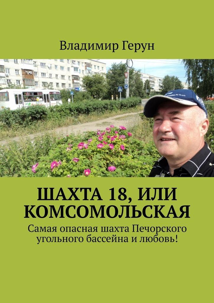 Владимир Герун Шахта 18, или Комсомольская. Самая опасная шахта Печорского угольного бассейна илюбовь!