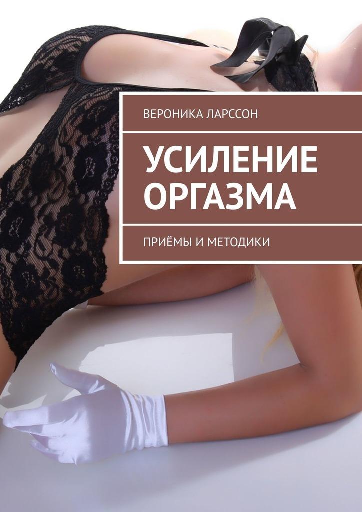 Вероника Ларссон Усиление оргазма. Приёмы иметодики вероника ларссон 17 видов женского оргазма о которых мало кто знает ивсё проних