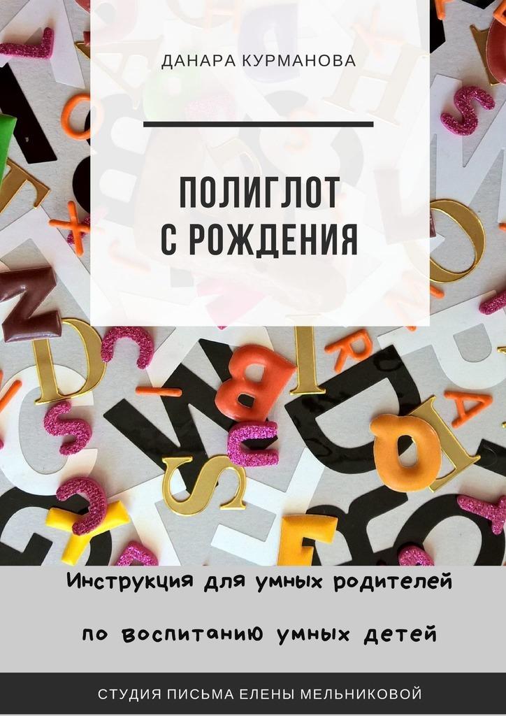 Данара Курманова - Полиглот с рождения. Инструкция для умных родителей по воспитанию умных детей