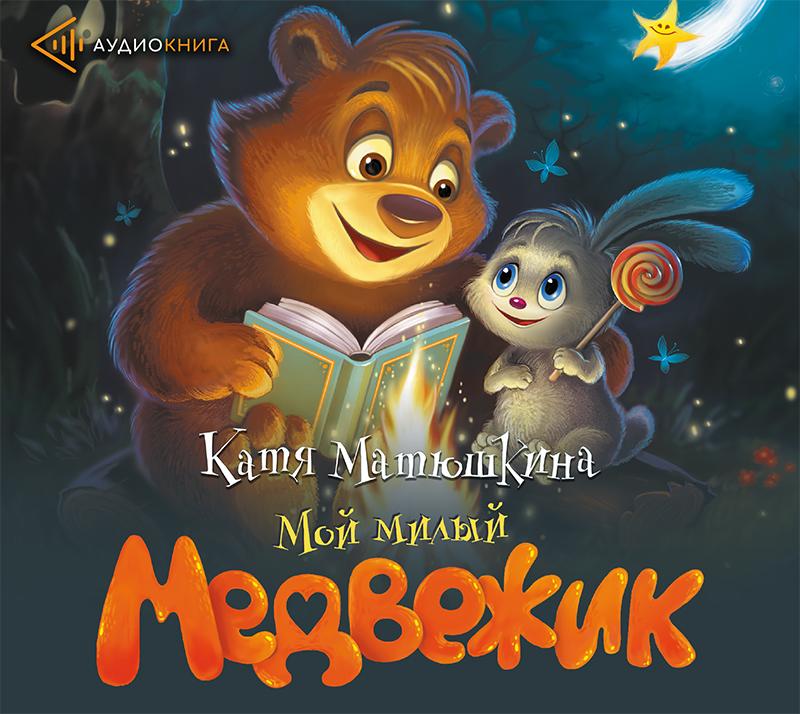 Катя Матюшкина Мой милый Медвежик